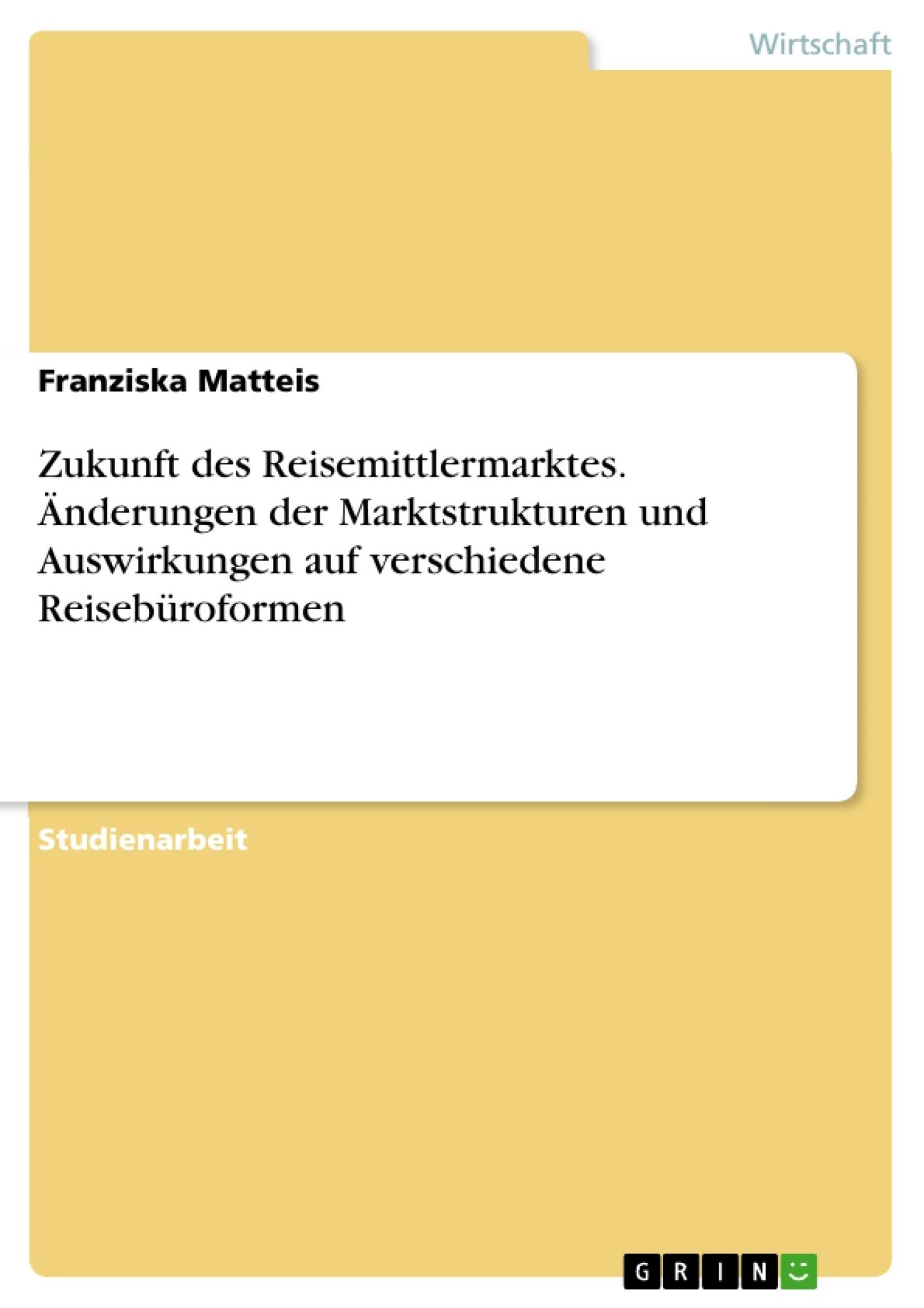 Titel: Zukunft des Reisemittlermarktes. Änderungen der Marktstrukturen und Auswirkungen auf verschiedene Reisebüroformen