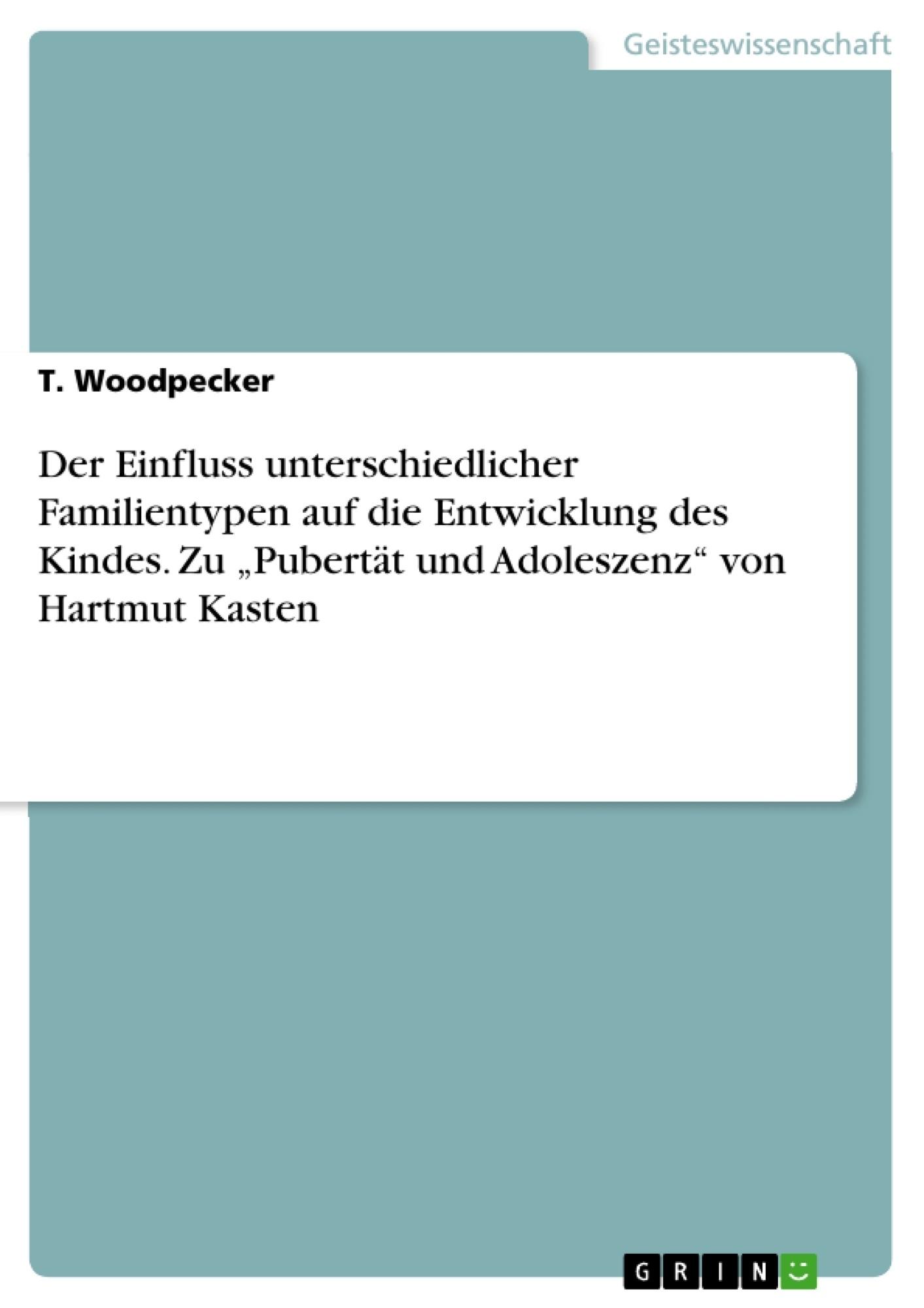 """Titel: Der Einfluss unterschiedlicher Familientypen  auf die Entwicklung des Kindes. Zu """"Pubertät und Adoleszenz"""" von Hartmut Kasten"""