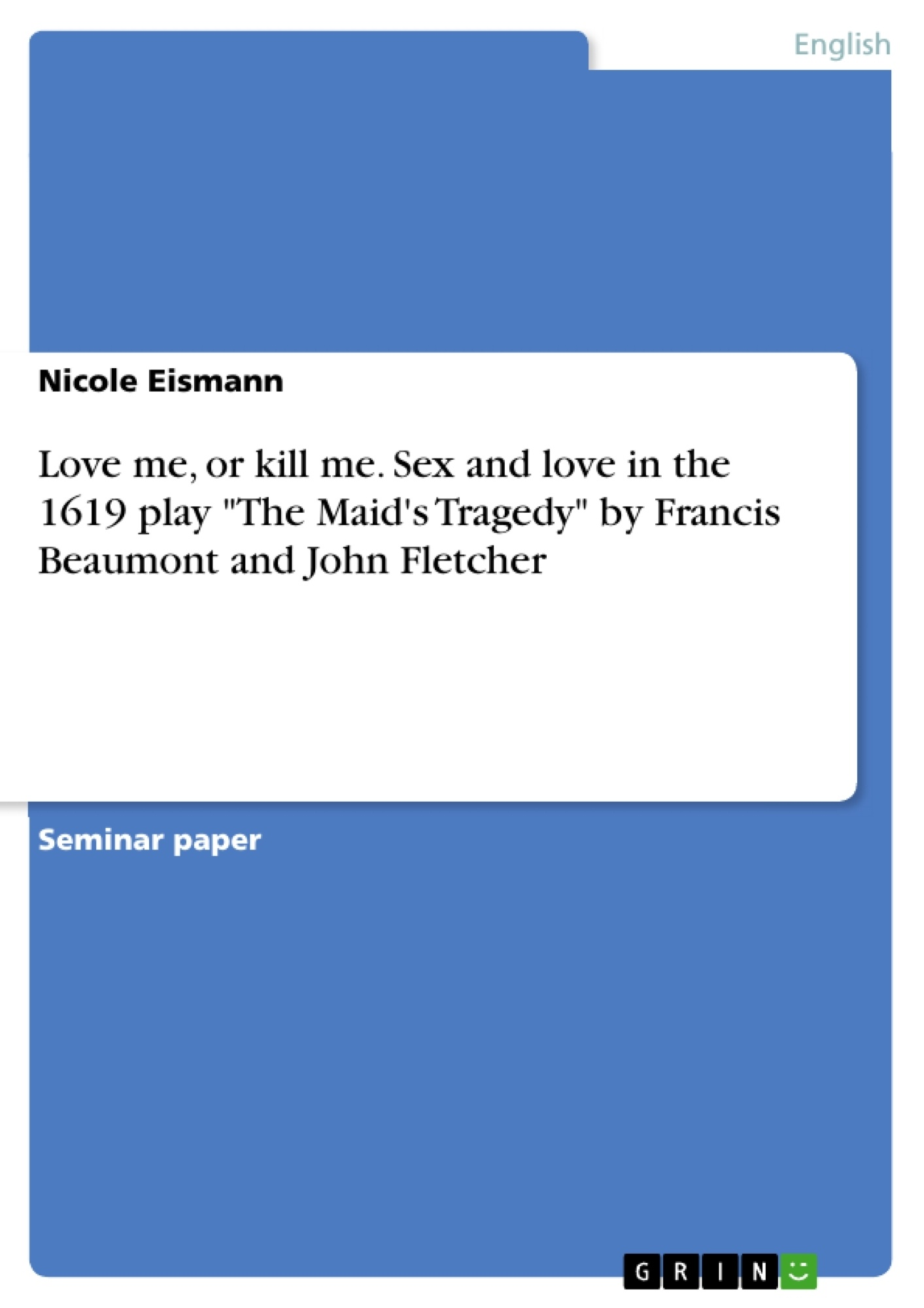 """Title: Love me, or kill me. Sex and love in the 1619 play """"The Maid's Tragedy"""" by Francis Beaumont and John Fletcher"""
