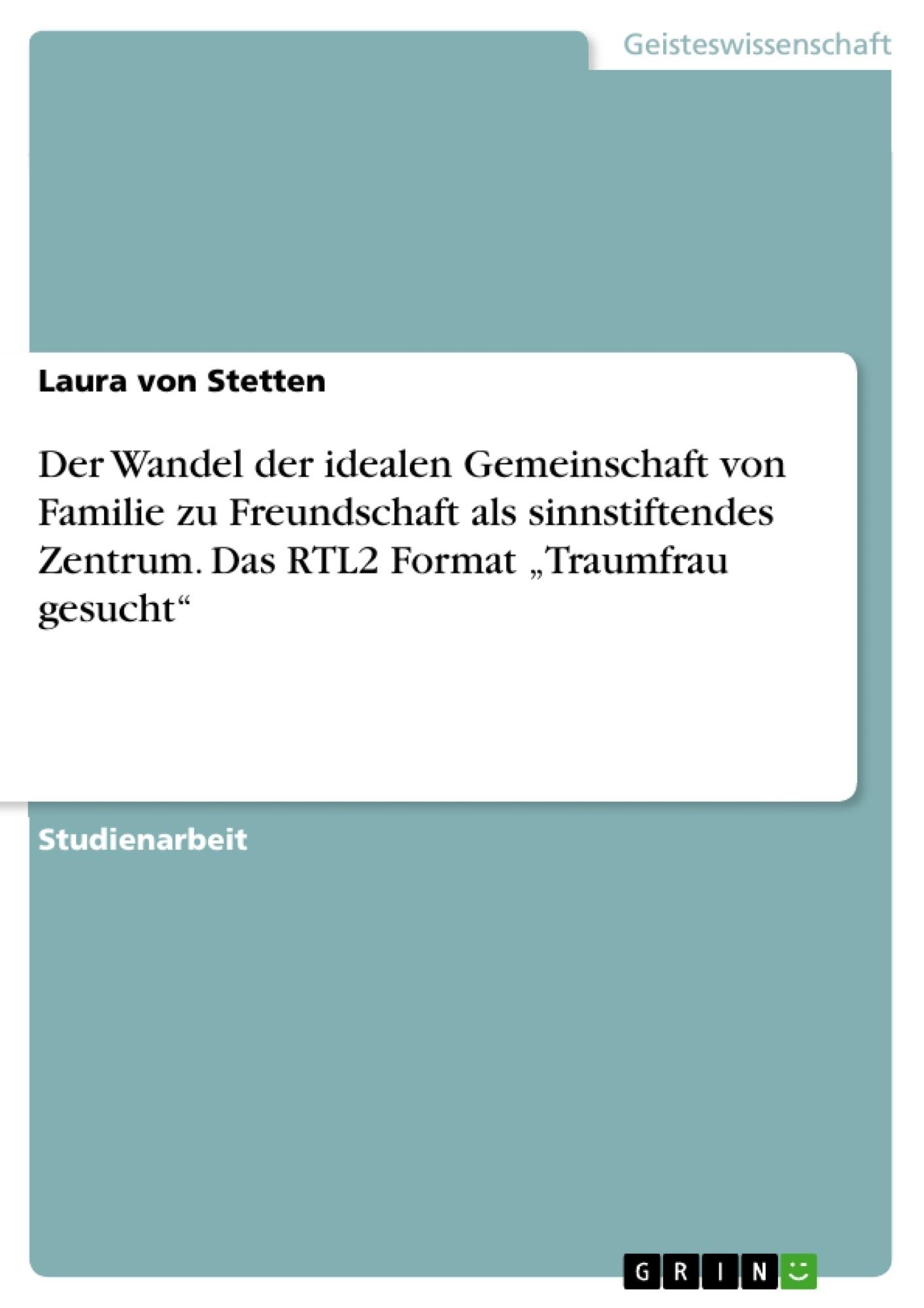"""Titel: Der Wandel der idealen Gemeinschaft von Familie zu Freundschaft als sinnstiftendes Zentrum. Das RTL2 Format """"Traumfrau gesucht"""""""