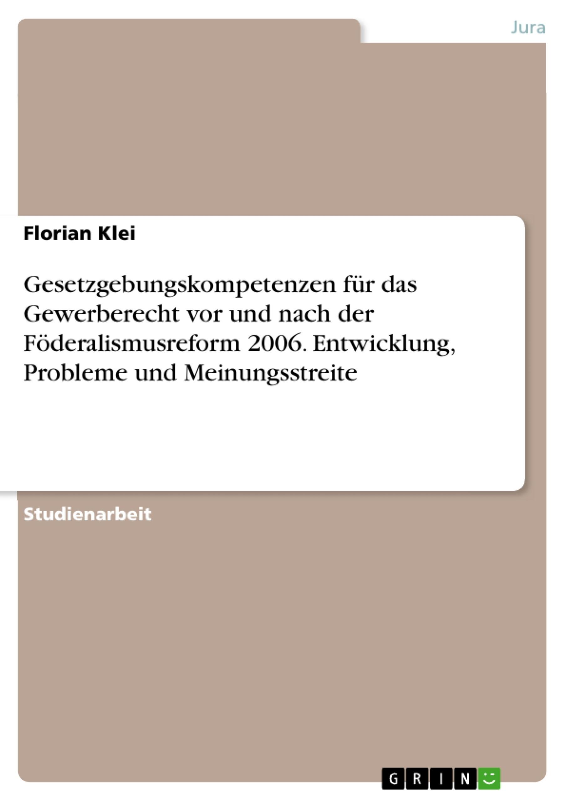 Titel: Gesetzgebungskompetenzen für das Gewerberecht vor und nach der Föderalismusreform 2006. Entwicklung, Probleme und Meinungsstreite