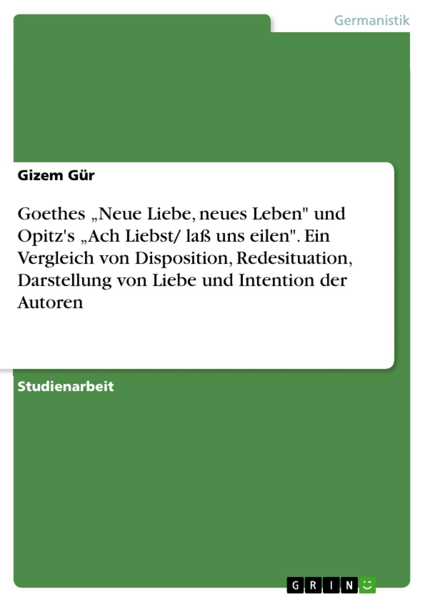 """Titel: Goethes """"Neue Liebe, neues Leben"""" und Opitz's """"Ach Liebst/ laß uns eilen"""". Ein Vergleich von Disposition, Redesituation, Darstellung von Liebe und Intention der Autoren"""