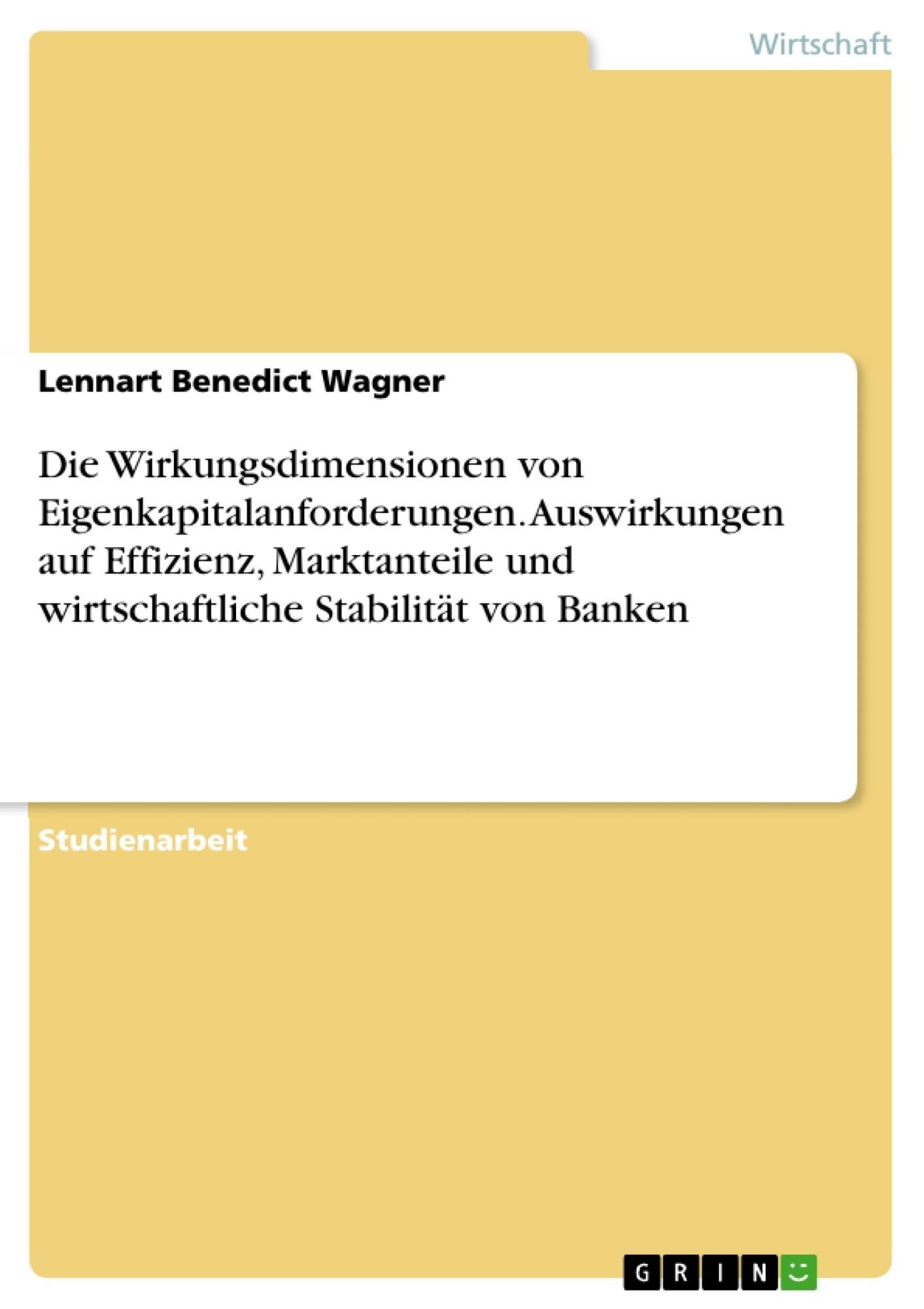 Titel: Die Wirkungsdimensionen von Eigenkapitalanforderungen. Auswirkungen auf Effizienz, Marktanteile und wirtschaftliche Stabilität von Banken