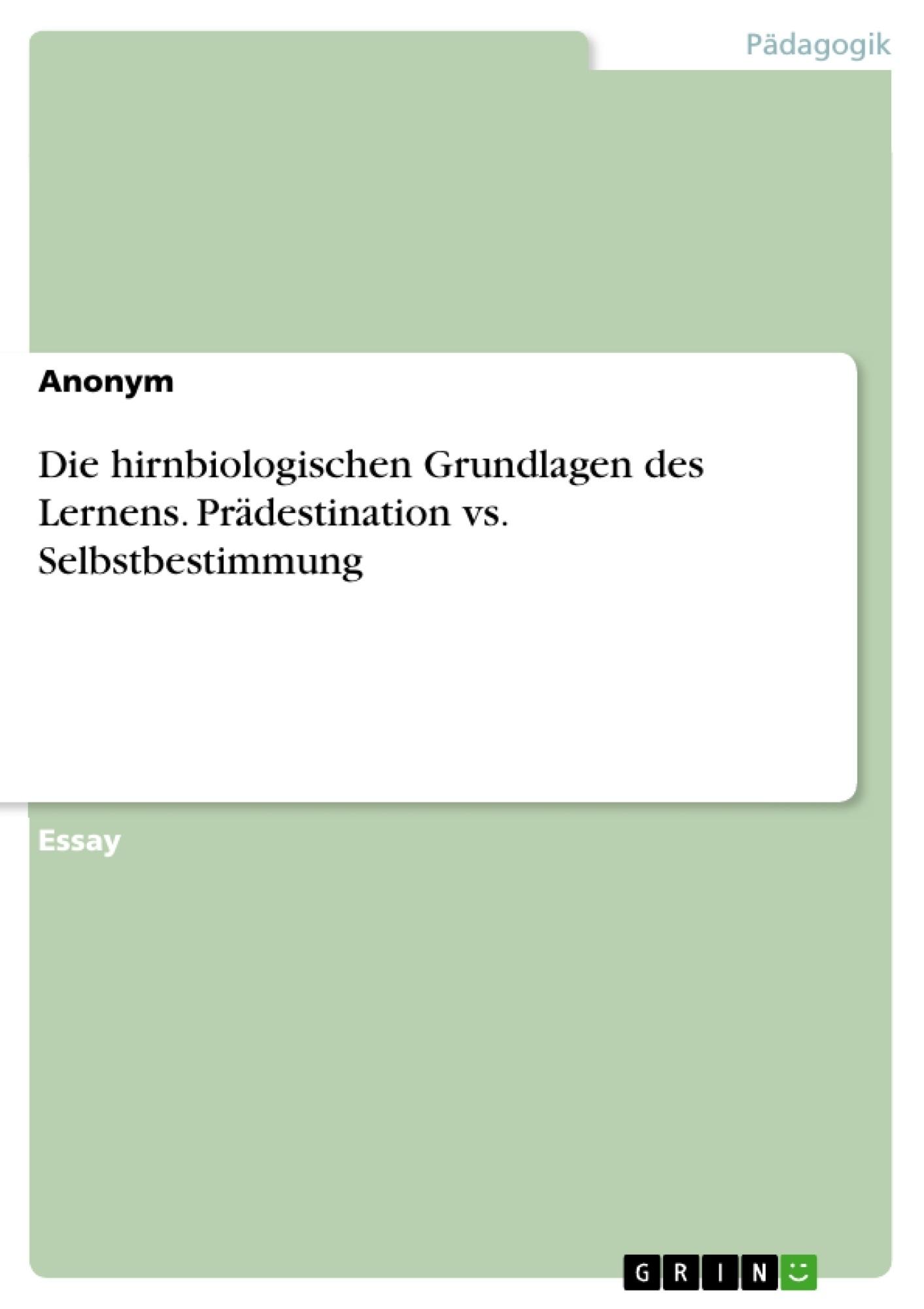 Titel: Die hirnbiologischen Grundlagen des Lernens. Prädestination vs. Selbstbestimmung