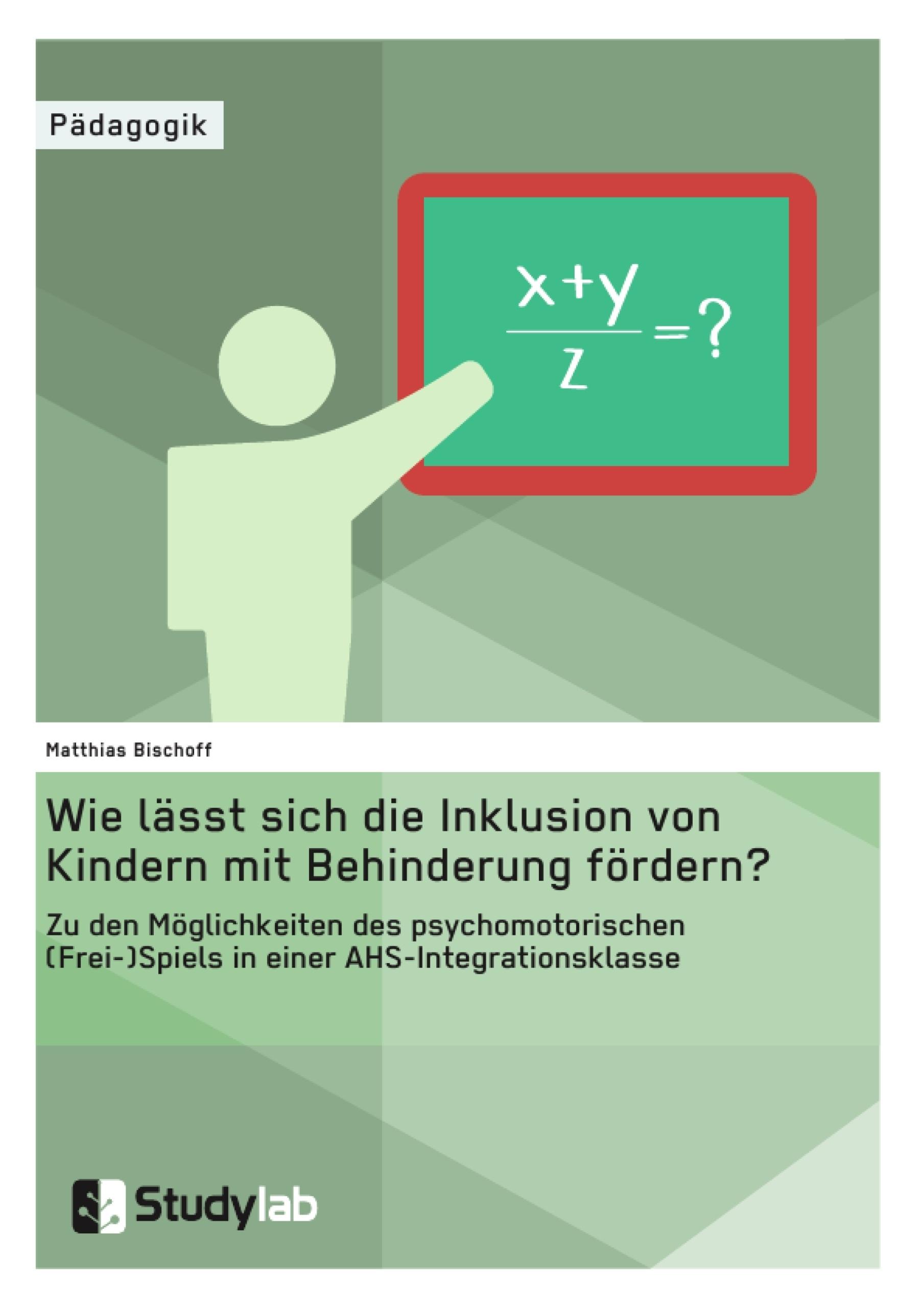 Titel: Wie lässt sich die Inklusion von Kindern mit Behinderung fördern? Zu den Möglichkeiten des psychomotorischen (Frei-)Spiels in einer AHS-Integrationsklasse