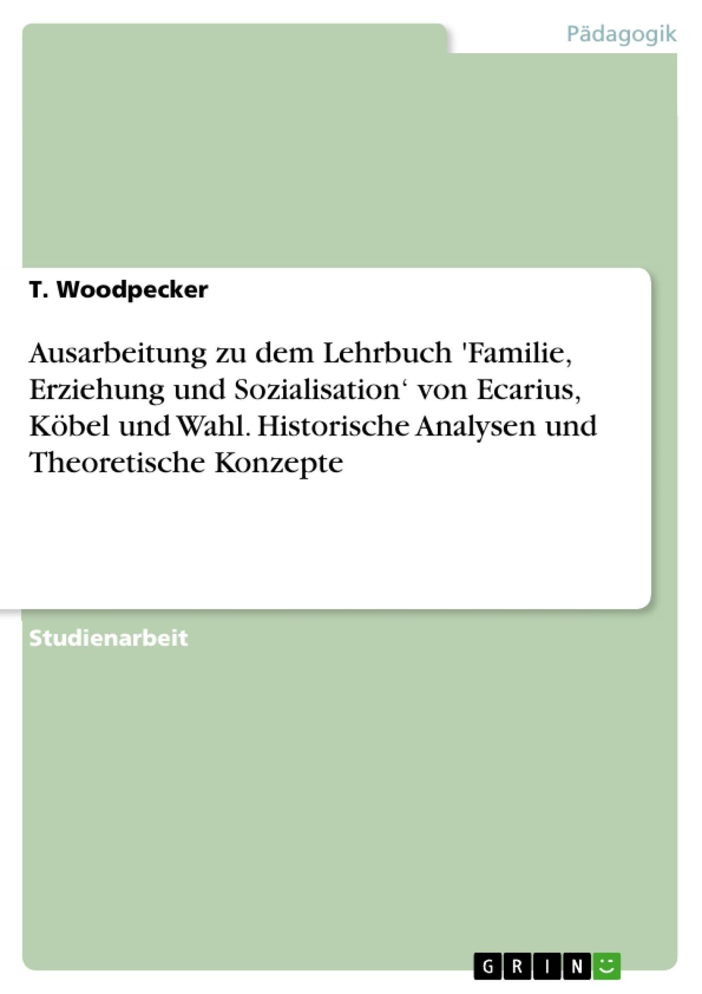 Titel: Ausarbeitung zu dem Lehrbuch 'Familie, Erziehung und Sozialisation' von Ecarius, Köbel und Wahl. Historische Analysen und Theoretische Konzepte