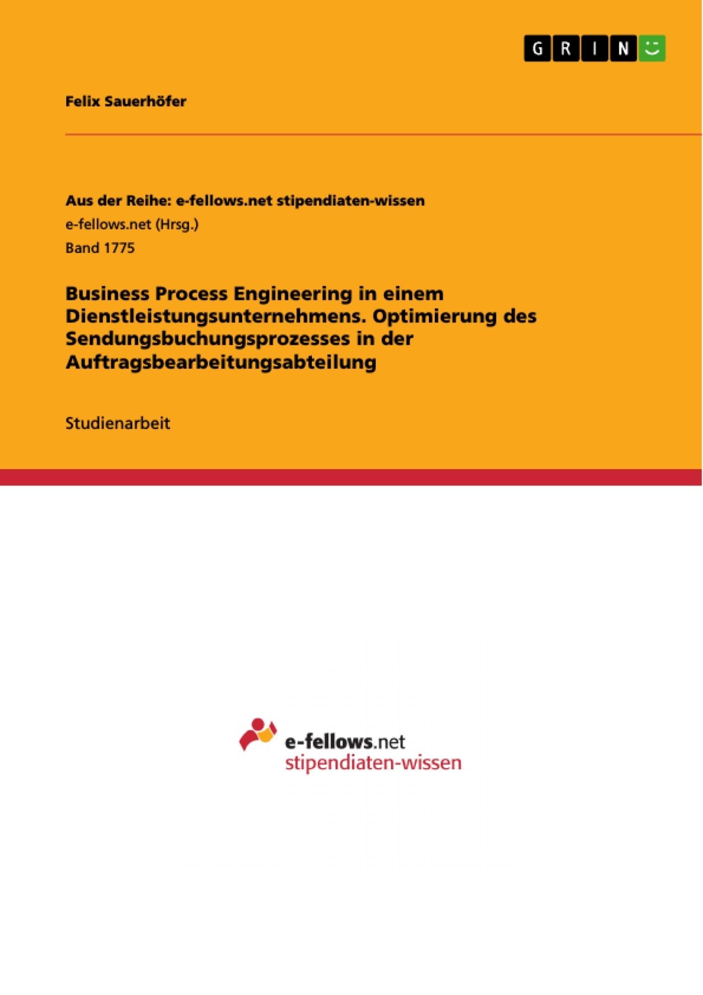 Titel: Business Process Engineering in einem Dienstleistungsunternehmens. Optimierung des Sendungsbuchungsprozesses in der Auftragsbearbeitungsabteilung