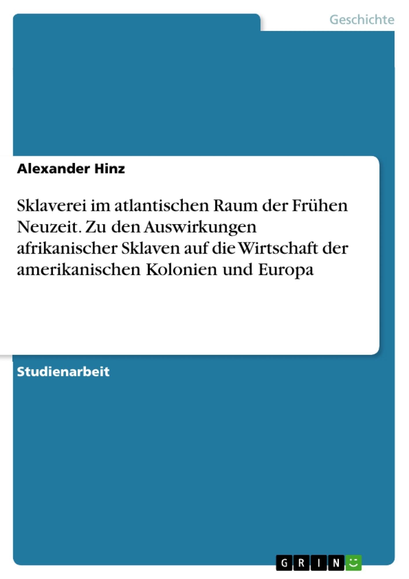 Titel: Sklaverei im atlantischen Raum der Frühen Neuzeit. Zu den Auswirkungen afrikanischer Sklaven auf die Wirtschaft der amerikanischen Kolonien und Europa