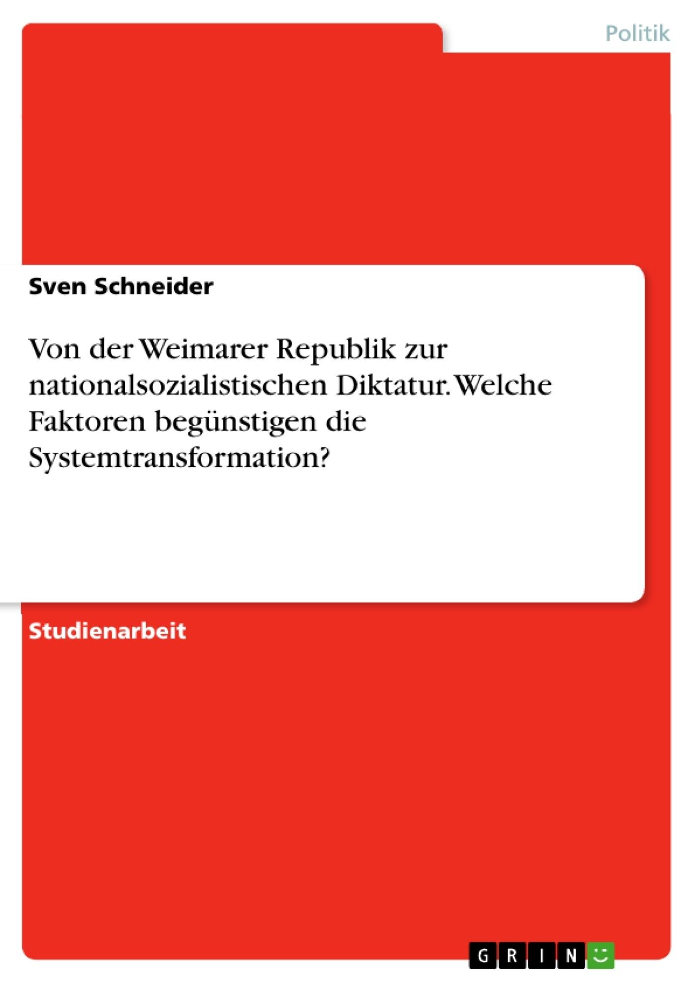 Titel: Von der Weimarer Republik zur nationalsozialistischen Diktatur. Welche Faktoren begünstigen die Systemtransformation?