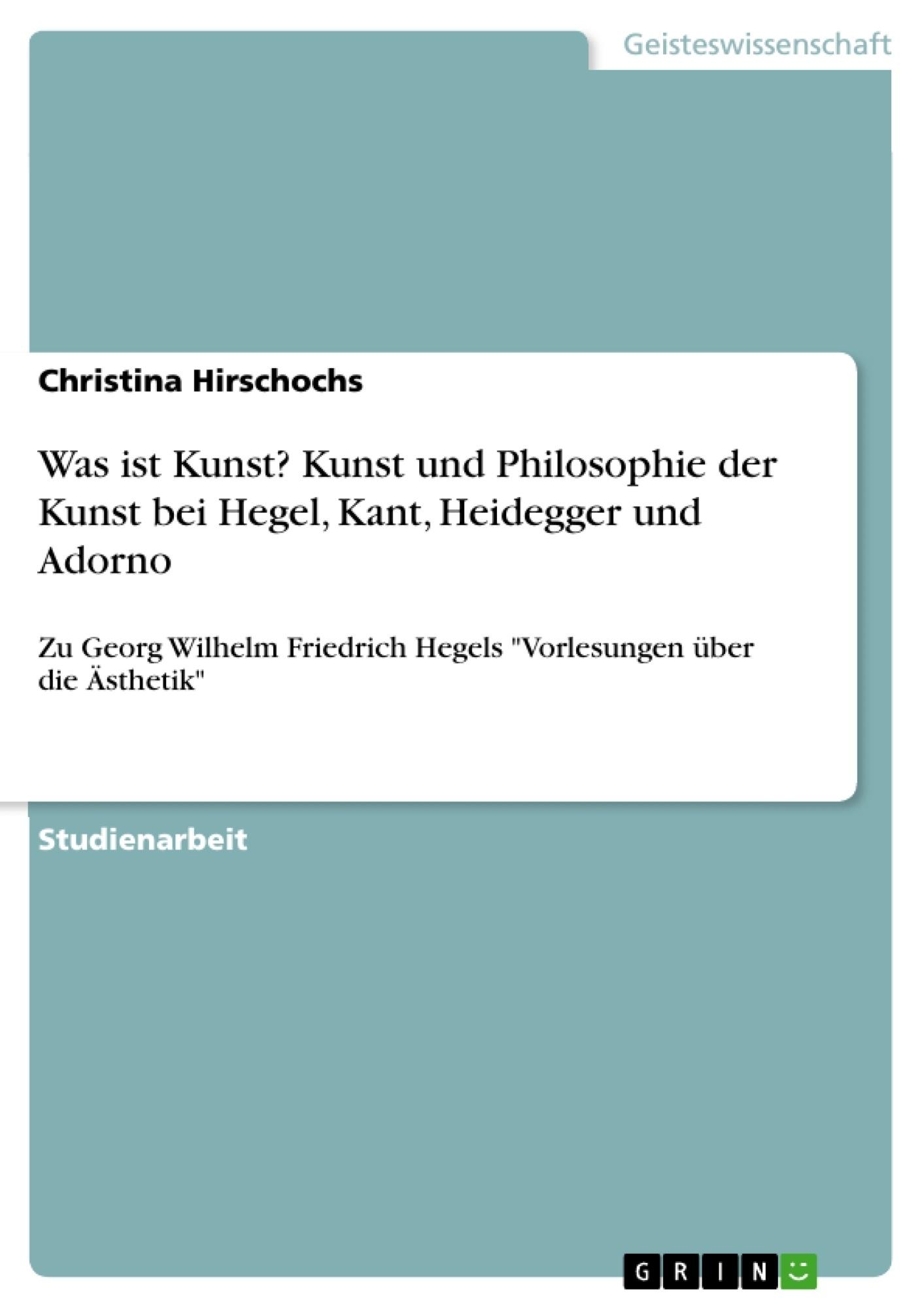 Titel: Was ist Kunst? Kunst und Philosophie der Kunst bei Hegel, Kant, Heidegger und Adorno