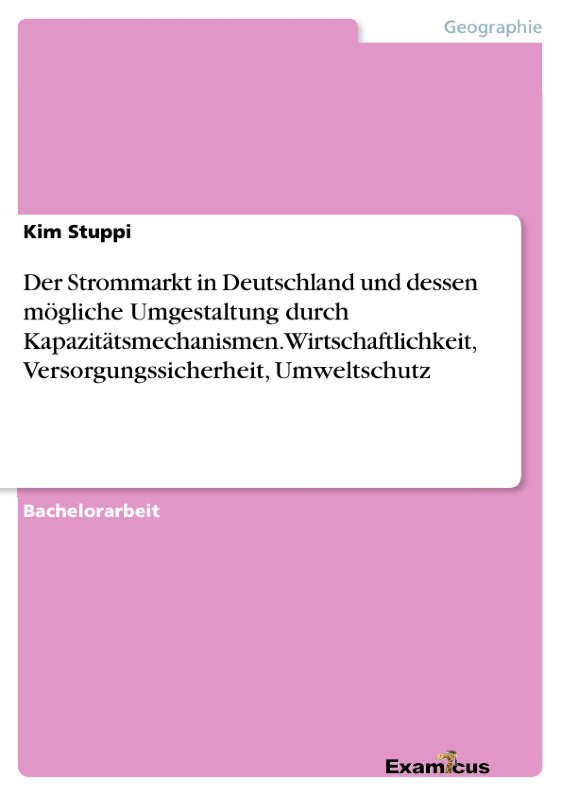 Titel: Der Strommarkt in Deutschland und dessen mögliche Umgestaltung durch  Kapazitätsmechanismen. Wirtschaftlichkeit, Versorgungssicherheit, Umweltschutz