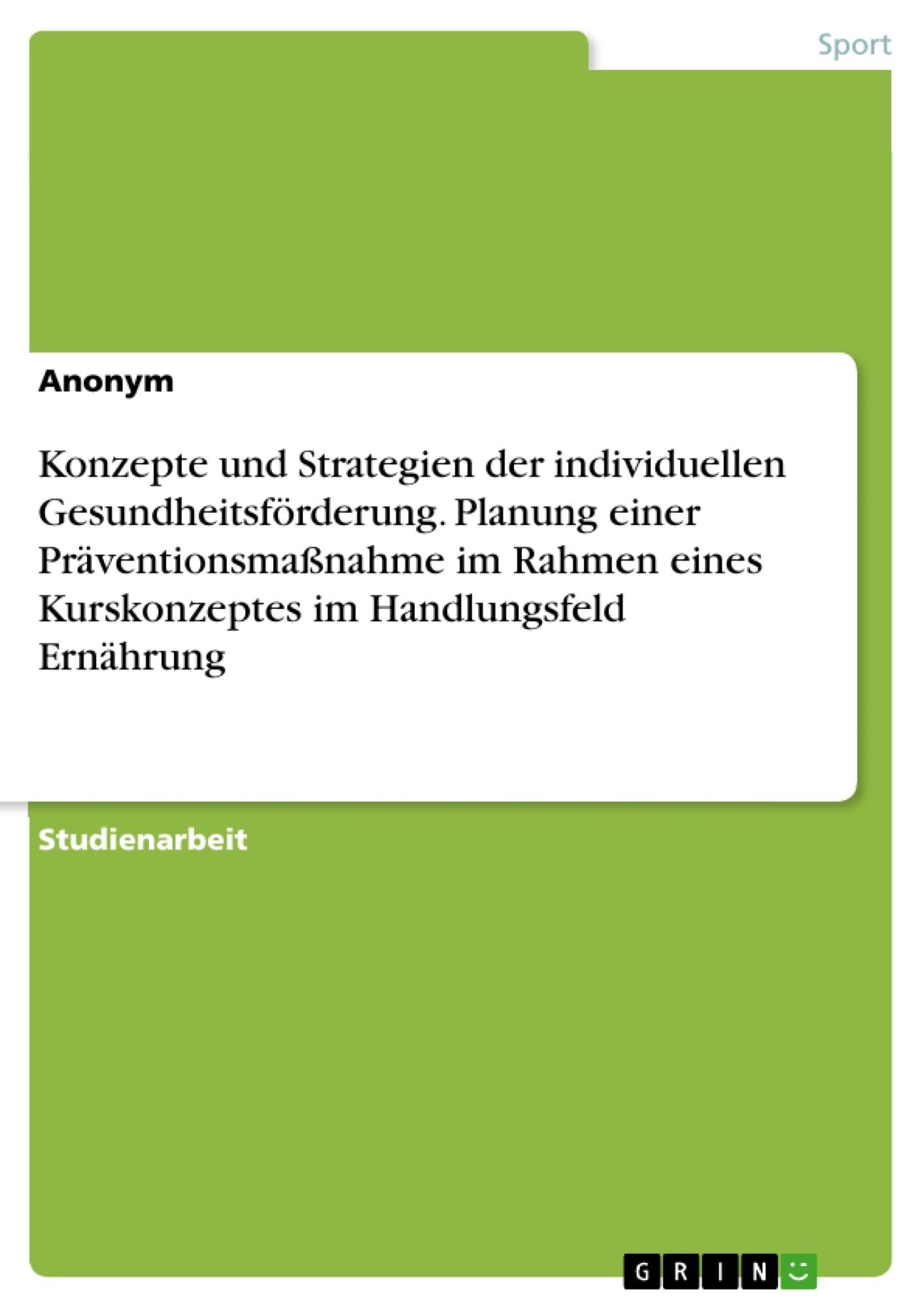 Titel: Konzepte und Strategien der individuellen Gesundheitsförderung. Planung einer Präventionsmaßnahme im Rahmen eines Kurskonzeptes im Handlungsfeld Ernährung