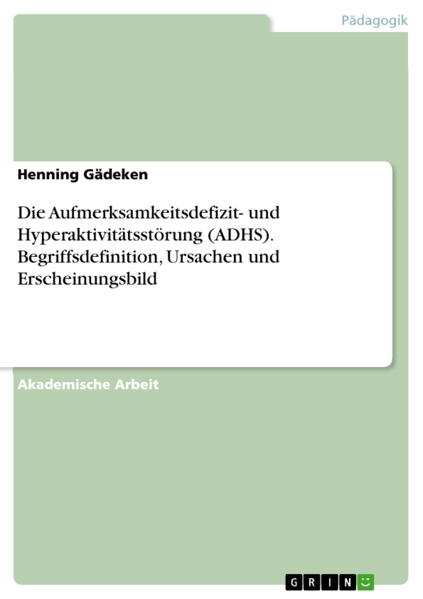 Titel: Die Aufmerksamkeitsdefizit- und Hyperaktivitätsstörung (ADHS). Begriffsdefinition, Ursachen und Erscheinungsbild