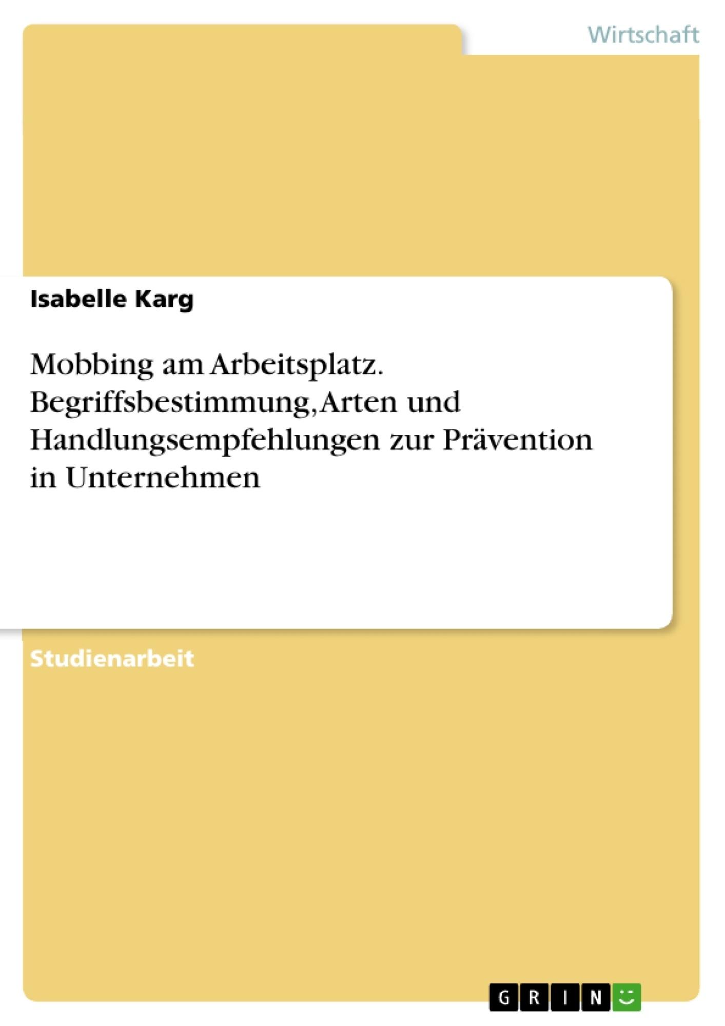 Titel: Mobbing am Arbeitsplatz. Begriffsbestimmung, Arten und Handlungsempfehlungen zur Prävention in Unternehmen