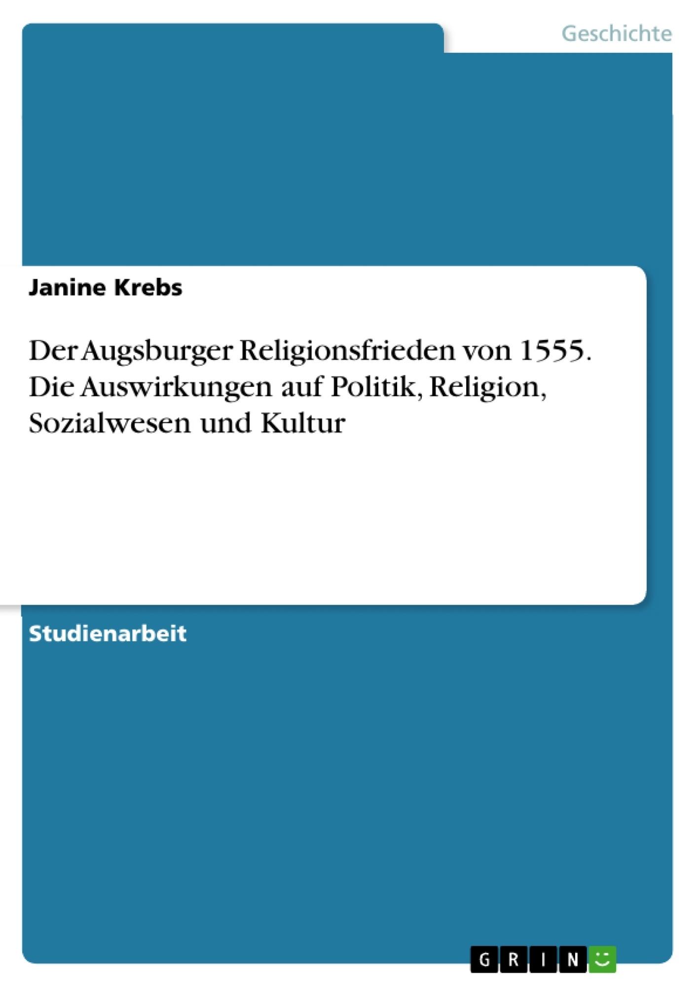 Titel: Der Augsburger Religionsfrieden von 1555. Die Auswirkungen auf Politik, Religion, Sozialwesen und Kultur