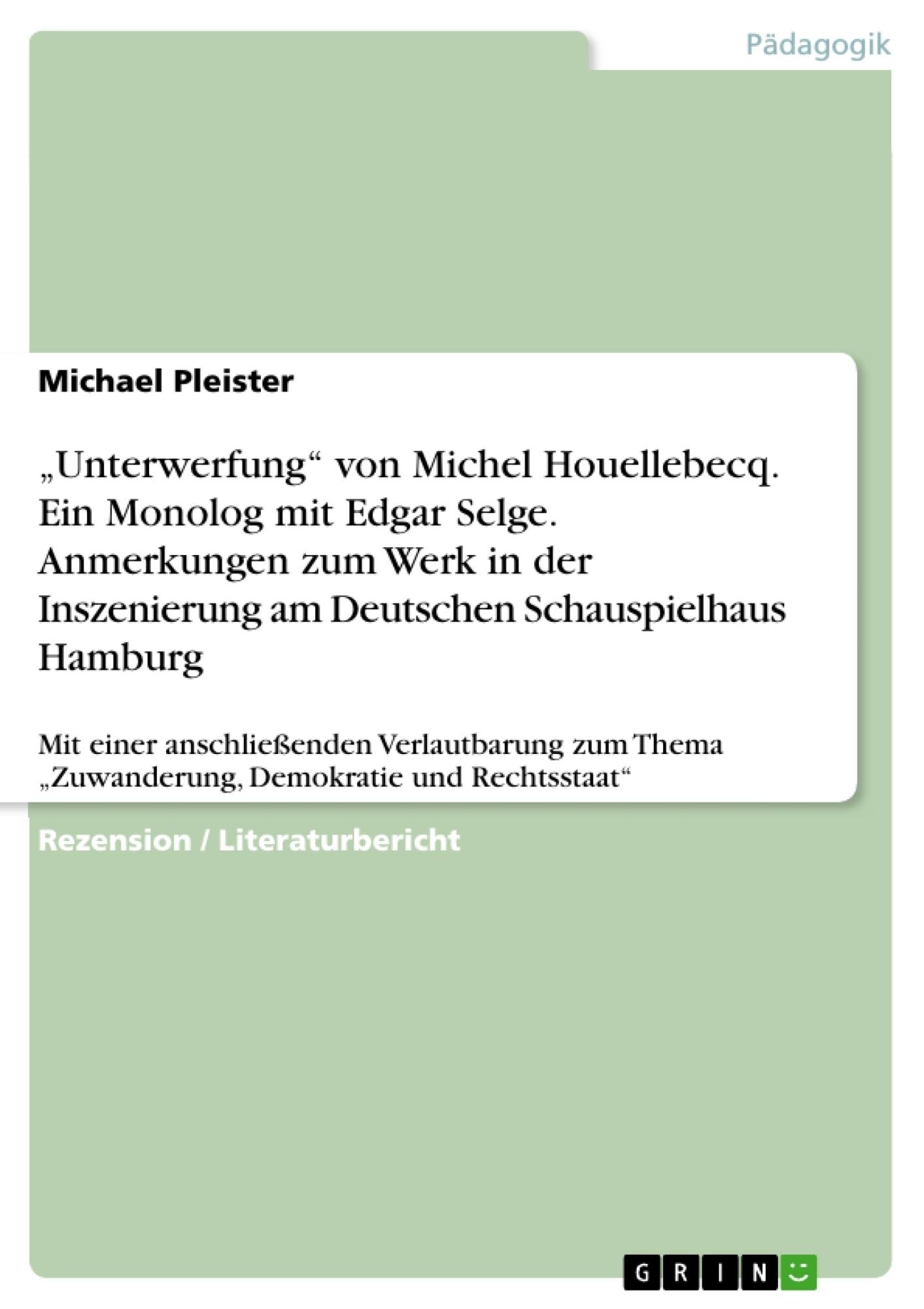 """Titel: """"Unterwerfung"""" von Michel Houellebecq. Ein Monolog mit Edgar Selge. Anmerkungen zum Werk in der Inszenierung am Deutschen Schauspielhaus Hamburg"""