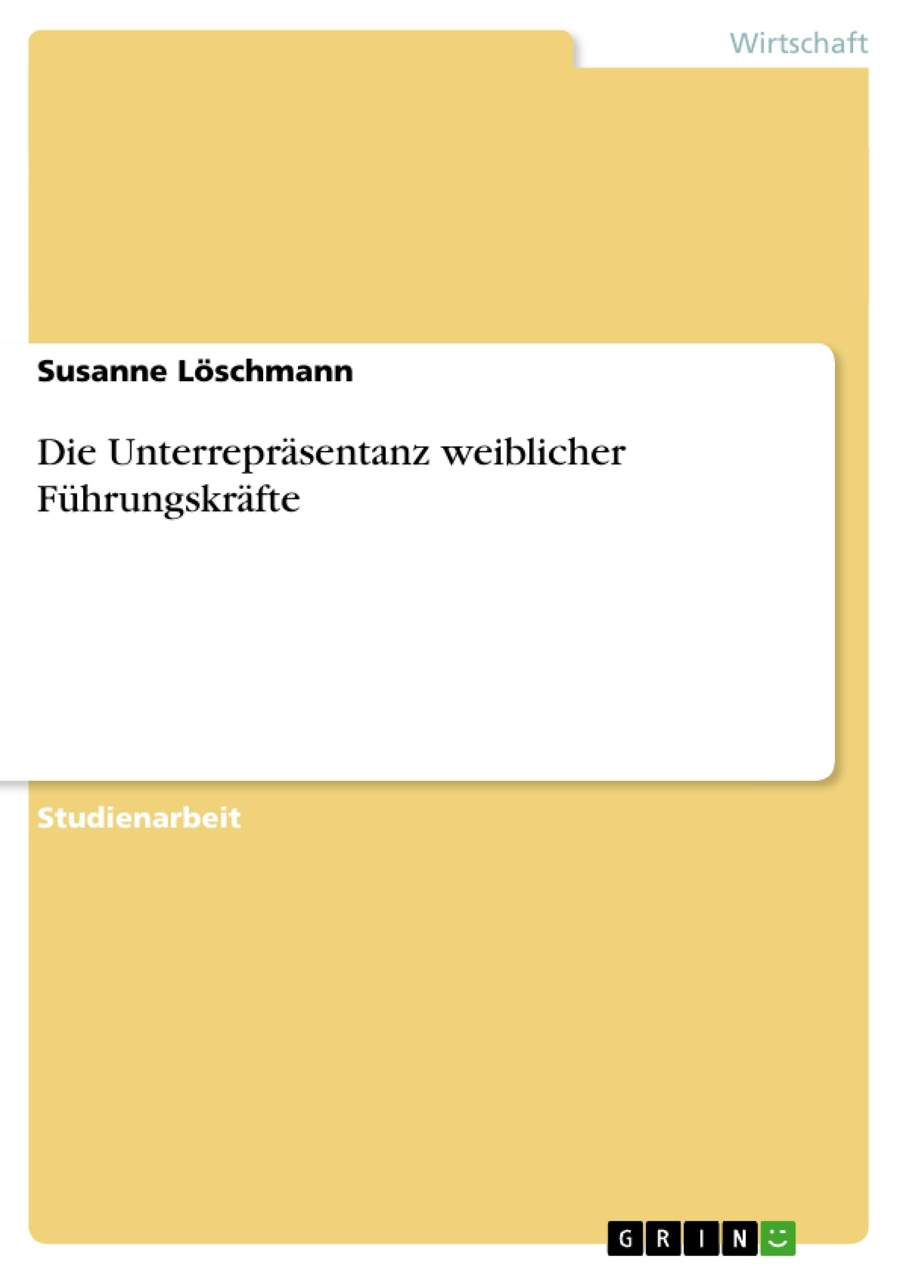 Titel: Die Unterrepräsentanz weiblicher Führungskräfte
