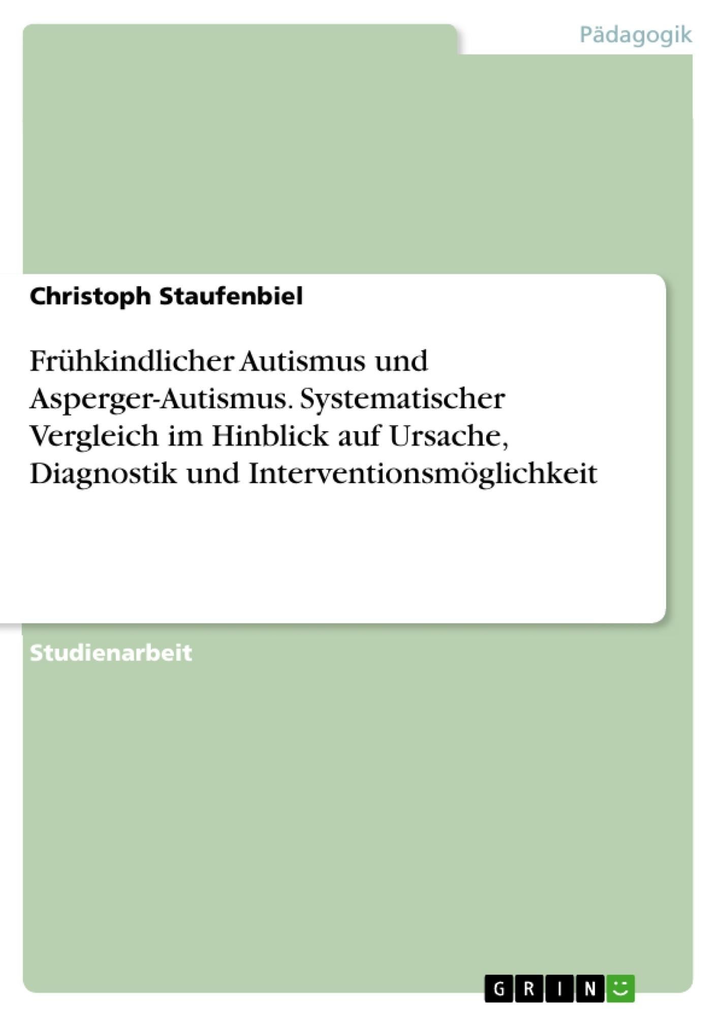 Titel: Frühkindlicher Autismus und Asperger-Autismus. Systematischer Vergleich im Hinblick auf Ursache, Diagnostik und Interventionsmöglichkeit