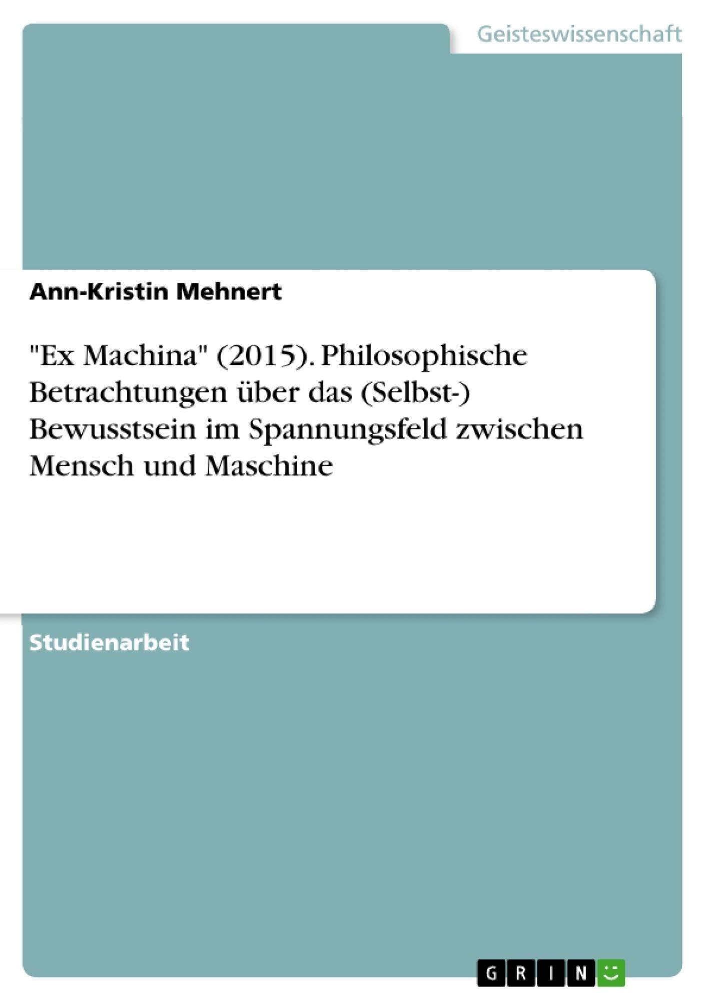"""Titel: """"Ex Machina"""" (2015). Philosophische Betrachtungen über das (Selbst-) Bewusstsein im Spannungsfeld zwischen Mensch und Maschine"""