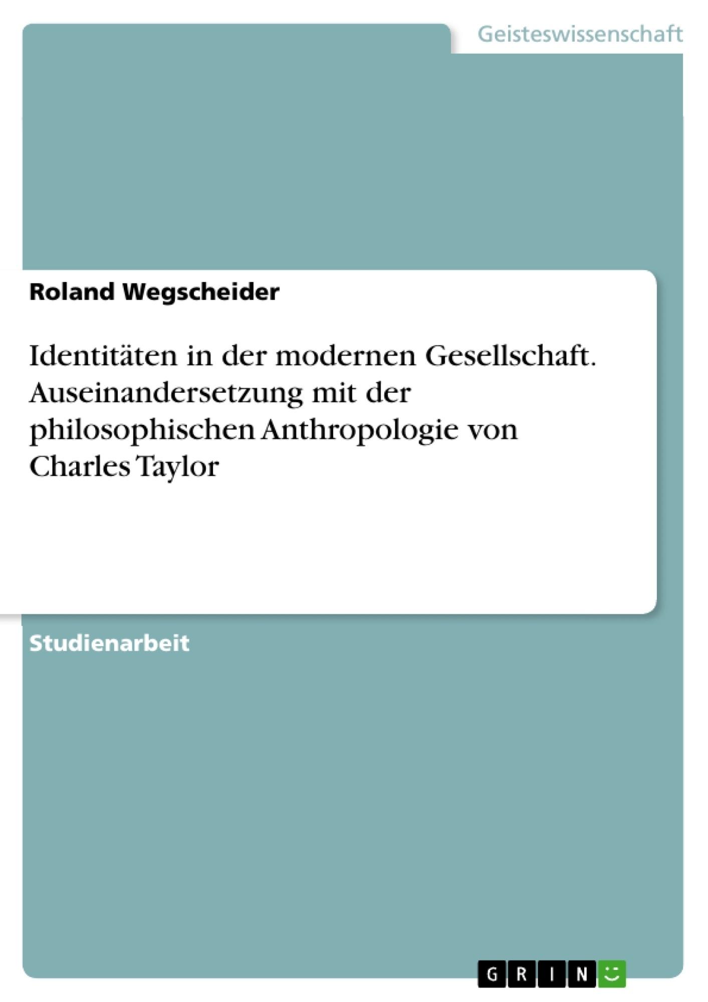 Titel: Identitäten in der modernen Gesellschaft. Auseinandersetzung mit der philosophischen Anthropologie von Charles Taylor