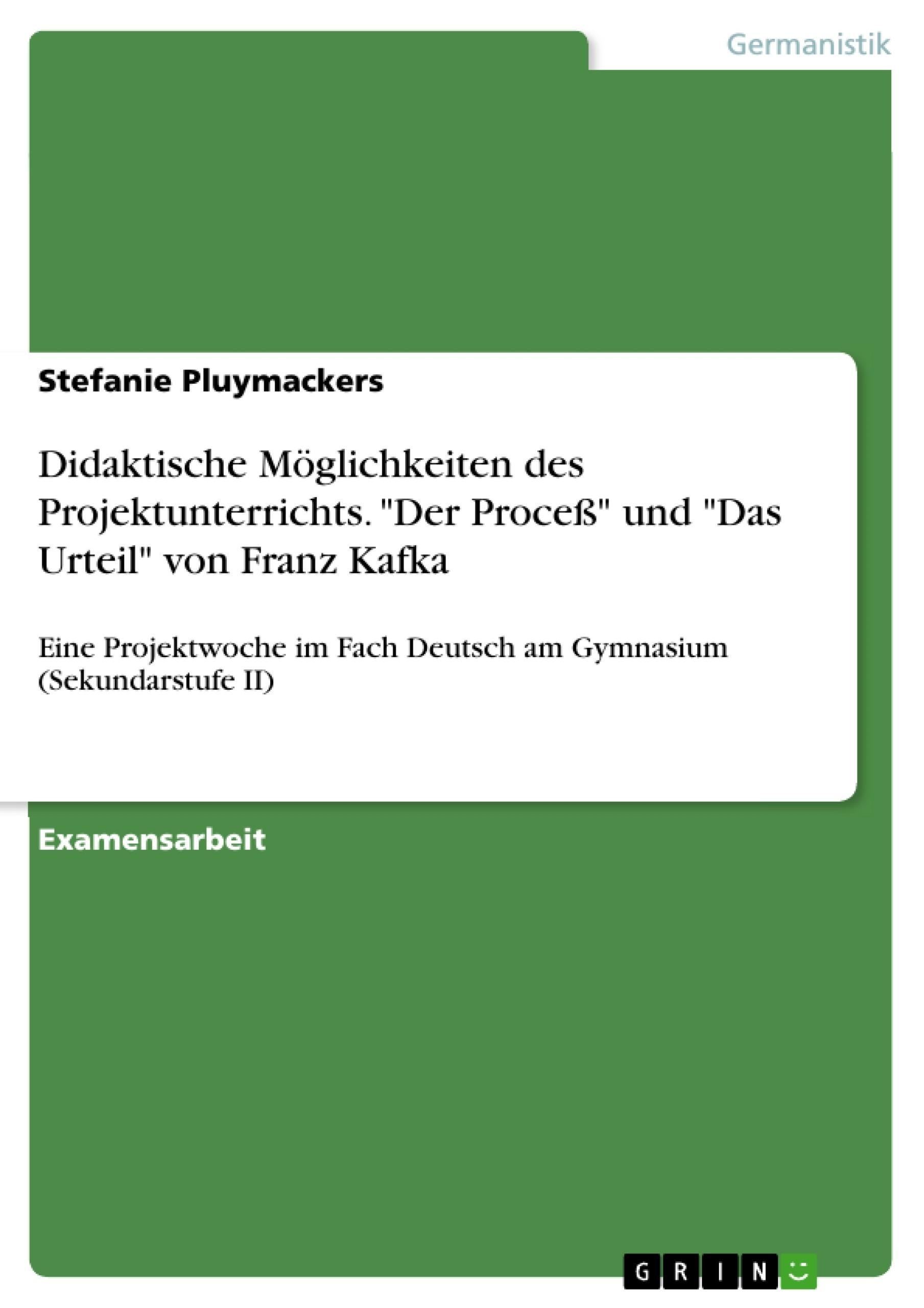 """Titel: Didaktische Möglichkeiten des Projektunterrichts. """"Der Proceß"""" und """"Das Urteil"""" von Franz Kafka"""