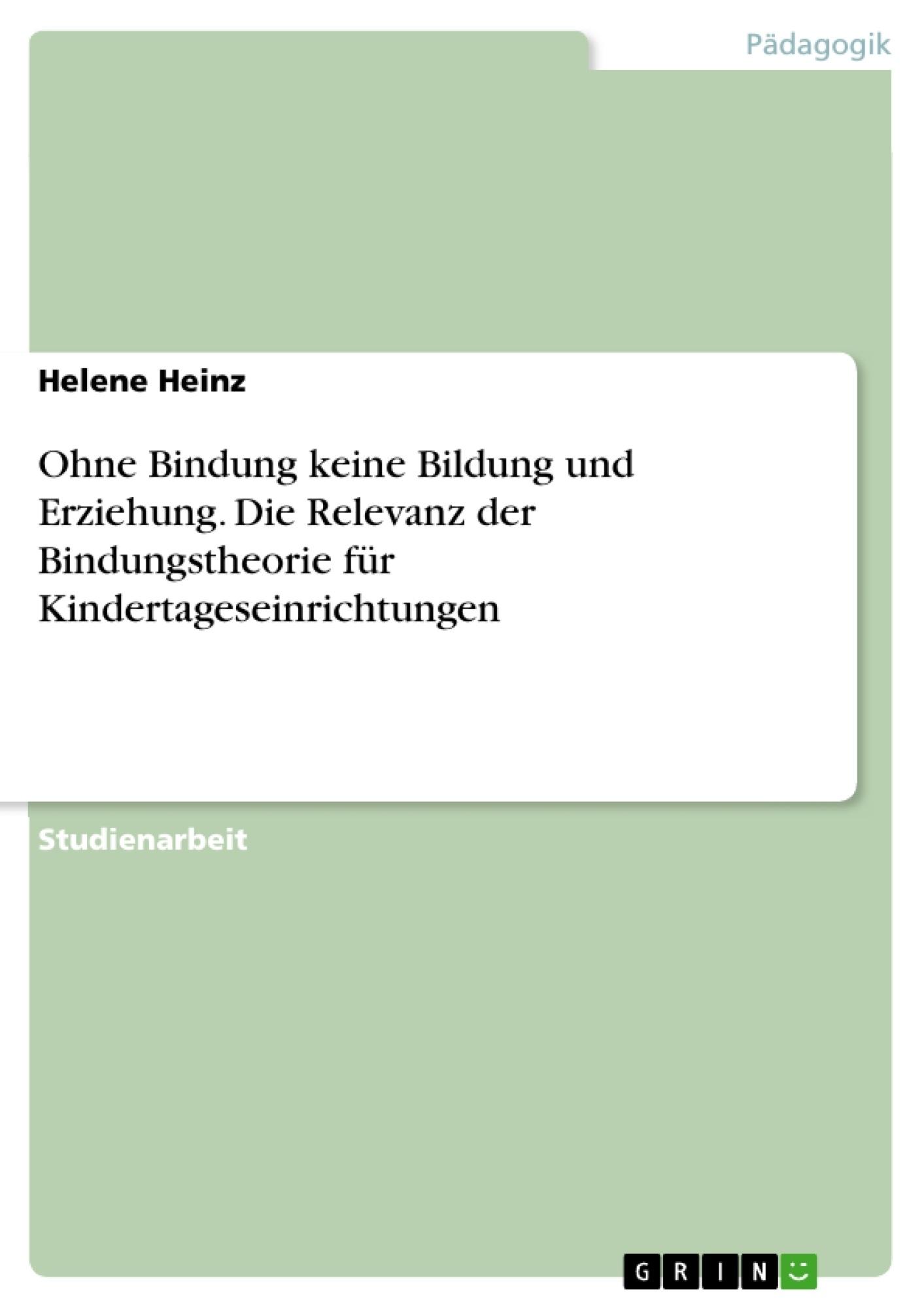 Titel: Ohne Bindung keine Bildung und Erziehung. Die Relevanz der Bindungstheorie für Kindertageseinrichtungen