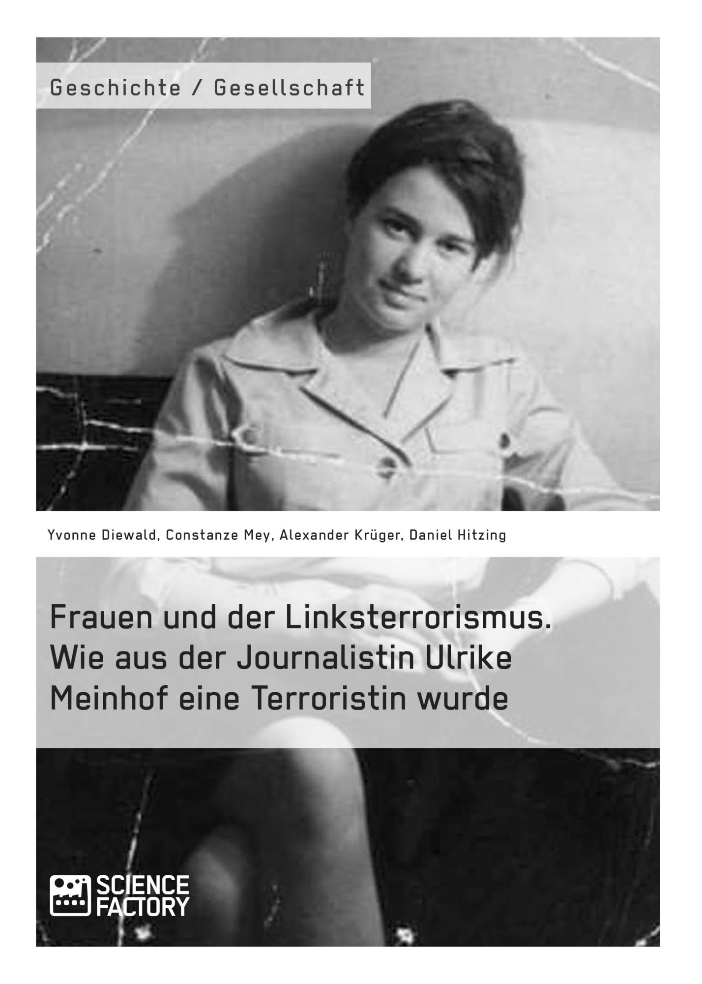 Titel: Frauen und der Linksterrorismus. Wie aus der Journalistin Ulrike Meinhof eine Terroristin wurde