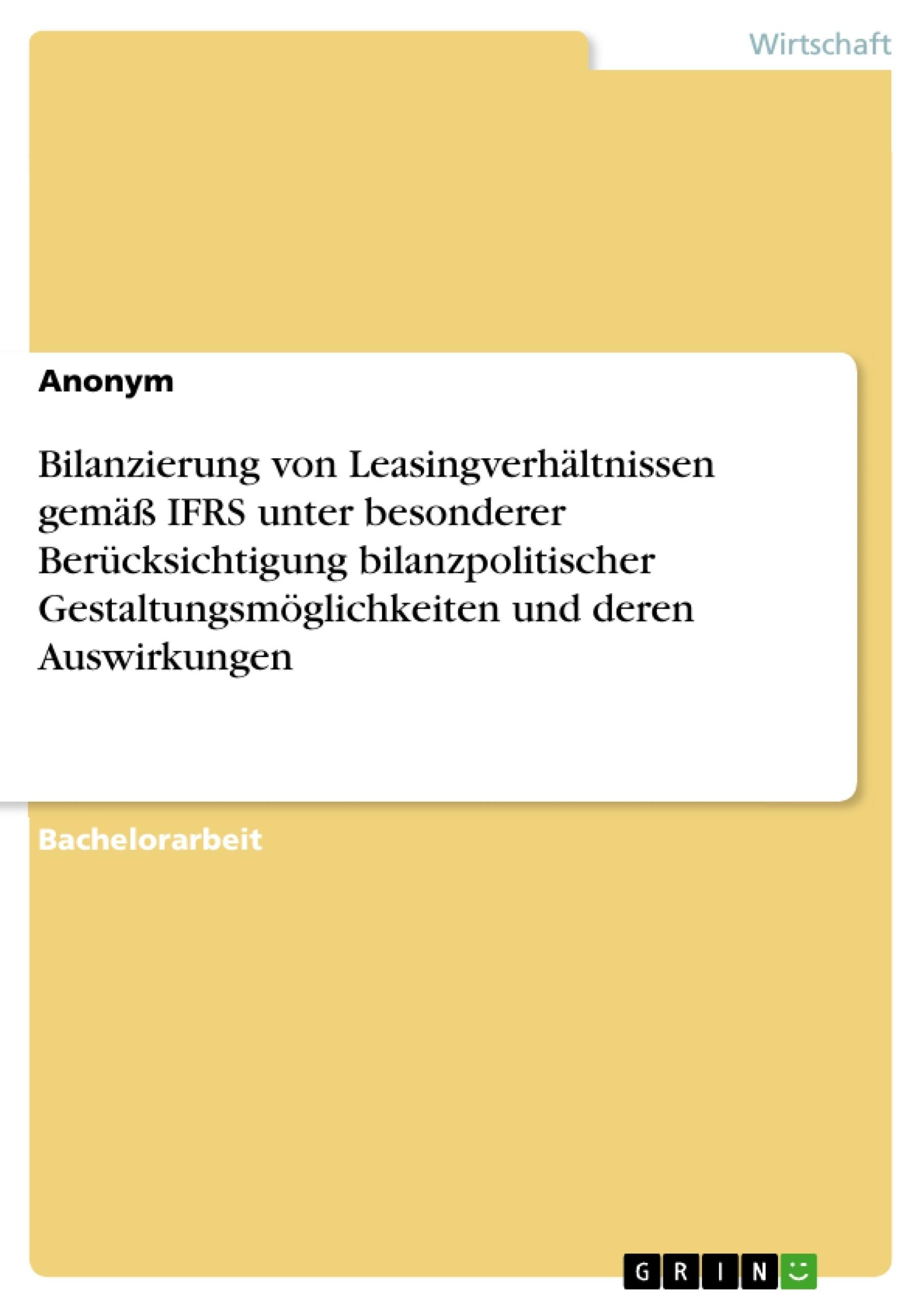 Titel: Bilanzierung von Leasingverhältnissen gemäß IFRS unter besonderer Berücksichtigung bilanzpolitischer Gestaltungsmöglichkeiten und deren Auswirkungen