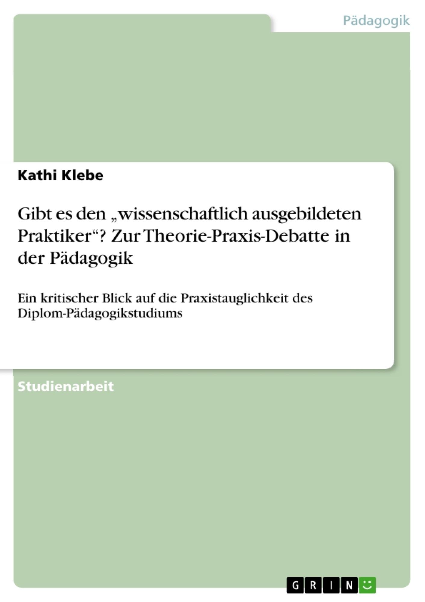 """Titel: Gibt es den """"wissenschaftlich ausgebildeten Praktiker""""? Zur Theorie-Praxis-Debatte in der Pädagogik"""