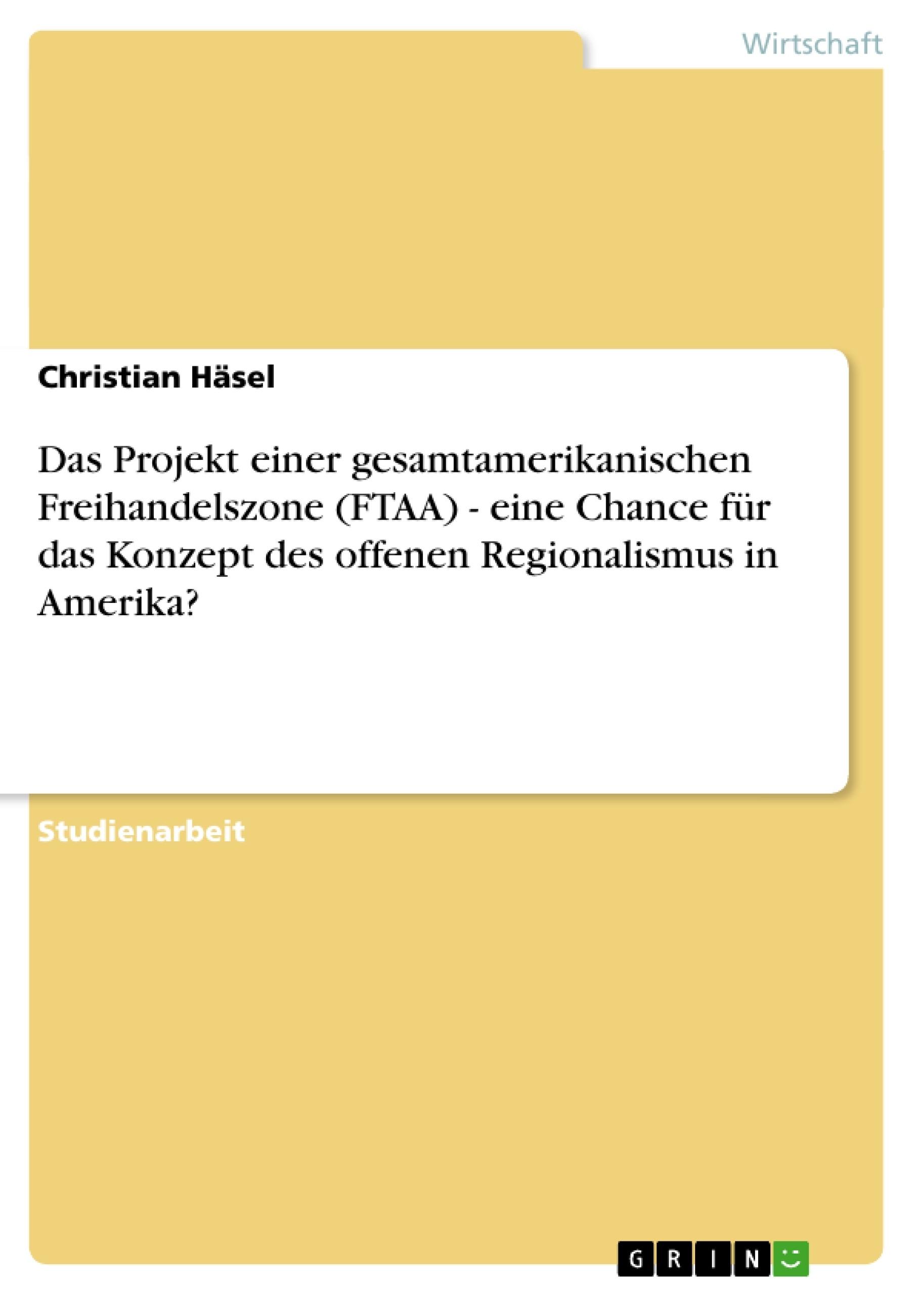 Titel: Das Projekt einer gesamtamerikanischen Freihandelszone (FTAA) - eine Chance für  das Konzept des offenen Regionalismus in Amerika?