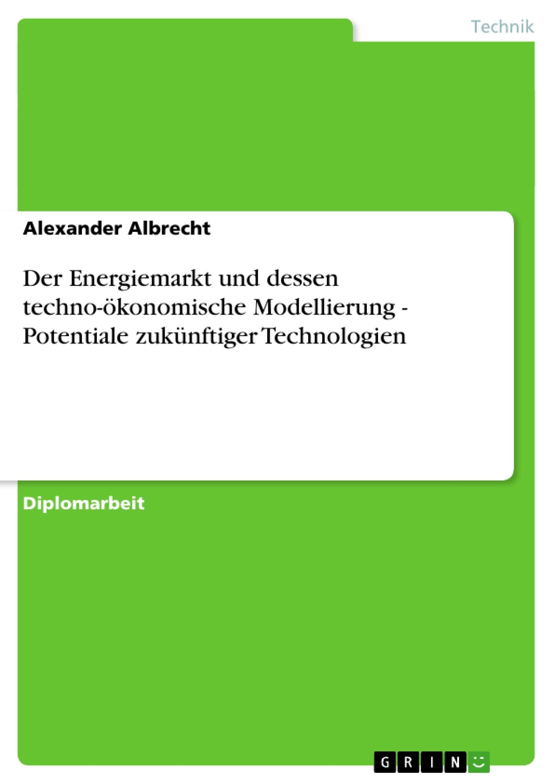 Titel: Der Energiemarkt und dessen techno-ökonomische Modellierung - Potentiale zukünftiger Technologien