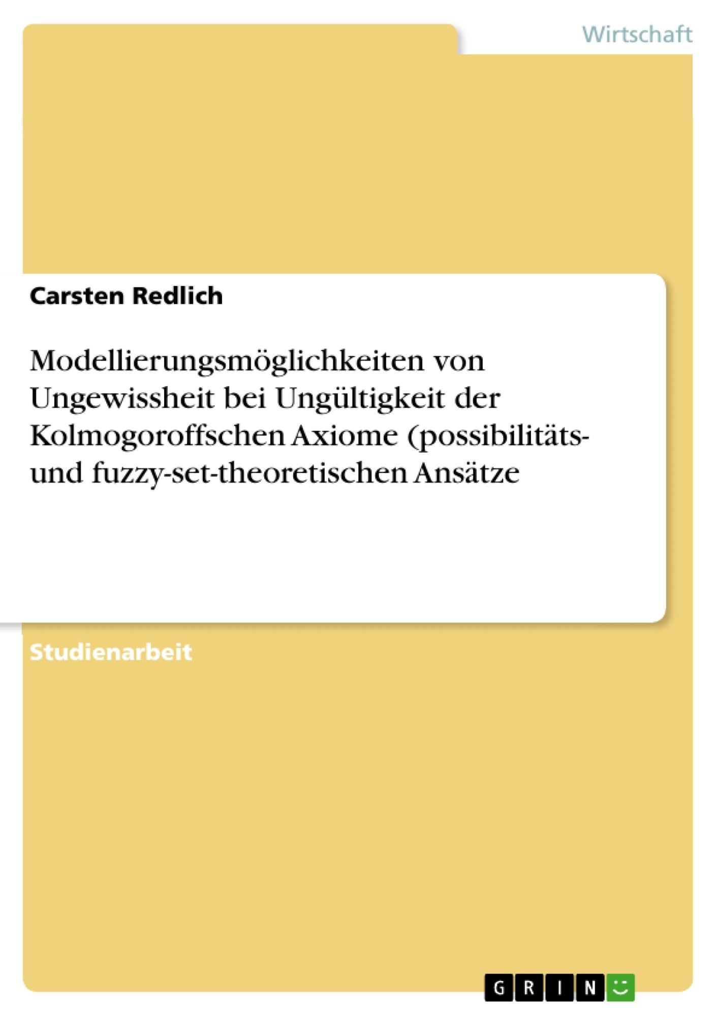 Titel: Modellierungsmöglichkeiten von Ungewissheit bei Ungültigkeit der Kolmogoroffschen Axiome (possibilitäts- und fuzzy-set-theoretischen Ansätze