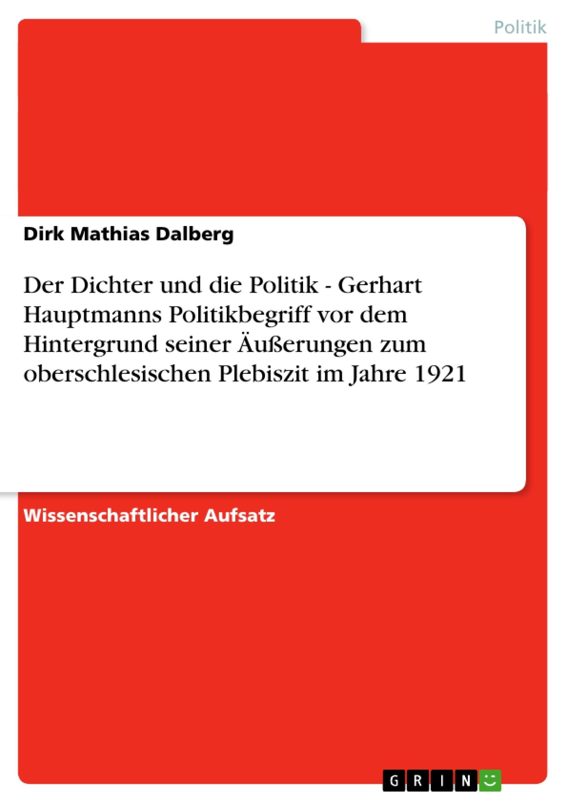 Titel: Der Dichter und die Politik - Gerhart Hauptmanns Politikbegriff vor dem Hintergrund seiner Äußerungen zum oberschlesischen Plebiszit im Jahre 1921