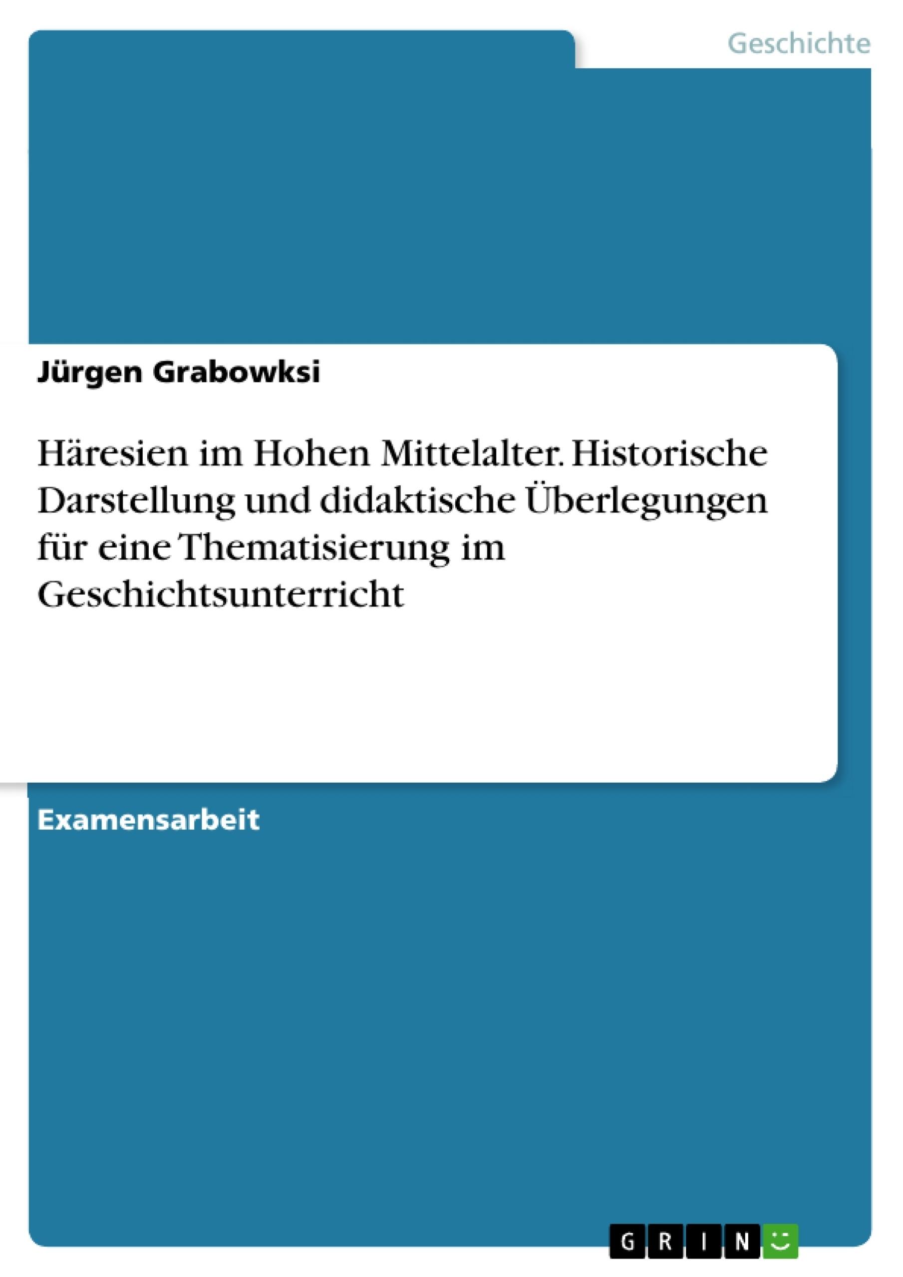 Titel: Häresien im Hohen Mittelalter. Historische Darstellung und didaktische Überlegungen für eine Thematisierung im Geschichtsunterricht