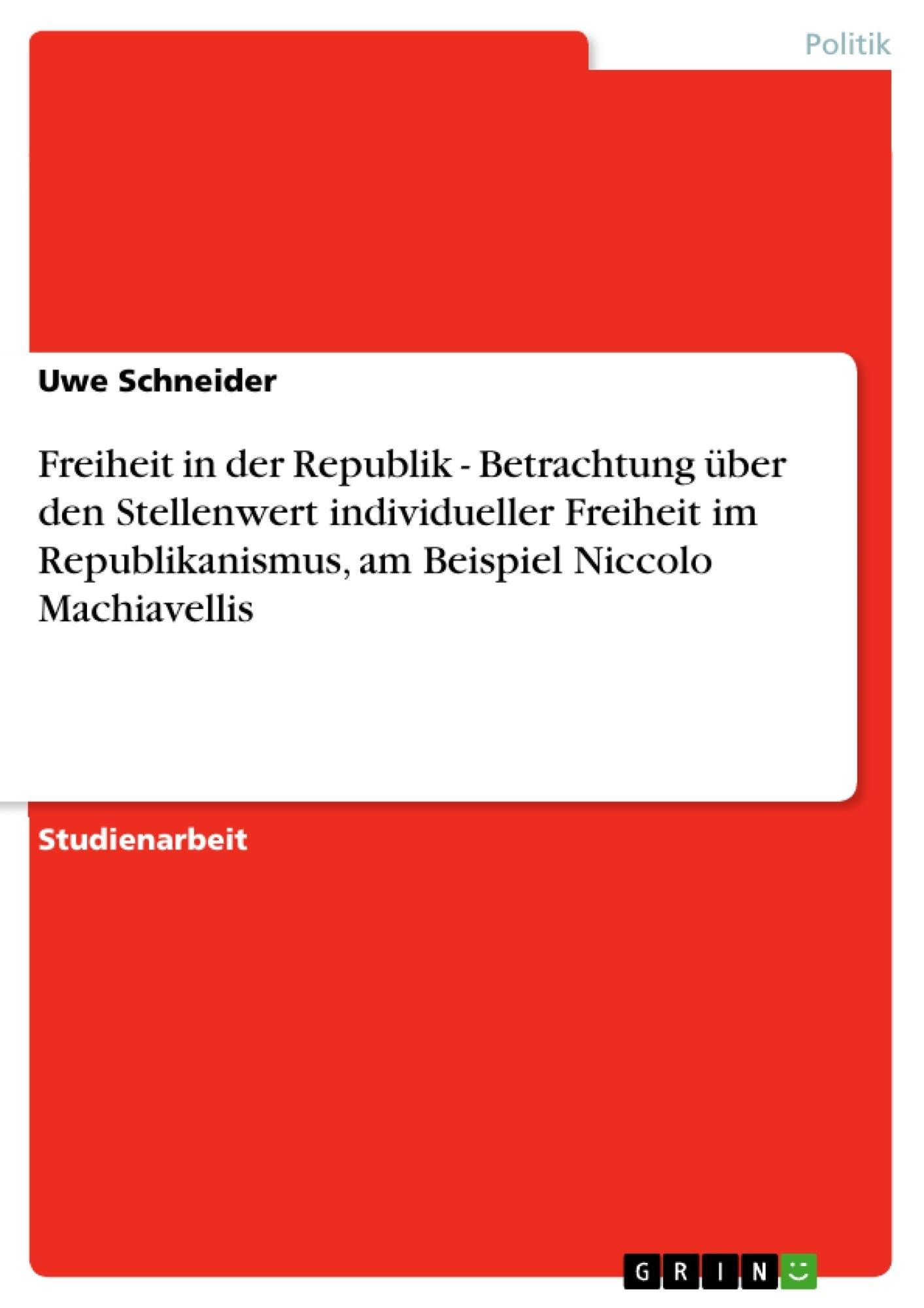 Titel: Freiheit in der Republik - Betrachtung über den Stellenwert individueller Freiheit im Republikanismus, am Beispiel Niccolo Machiavellis