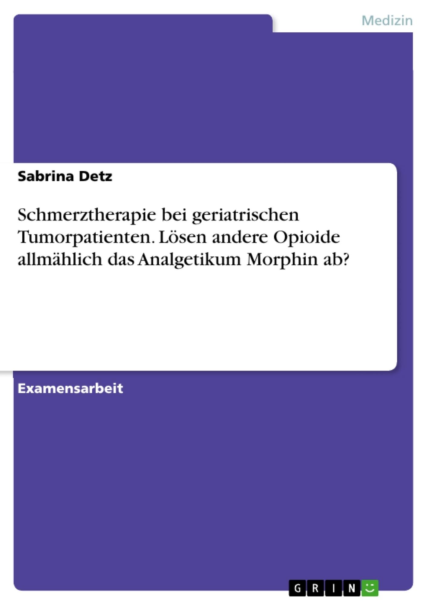 Titel: Schmerztherapie bei geriatrischen Tumorpatienten. Lösen andere Opioide allmählich das Analgetikum Morphin ab?