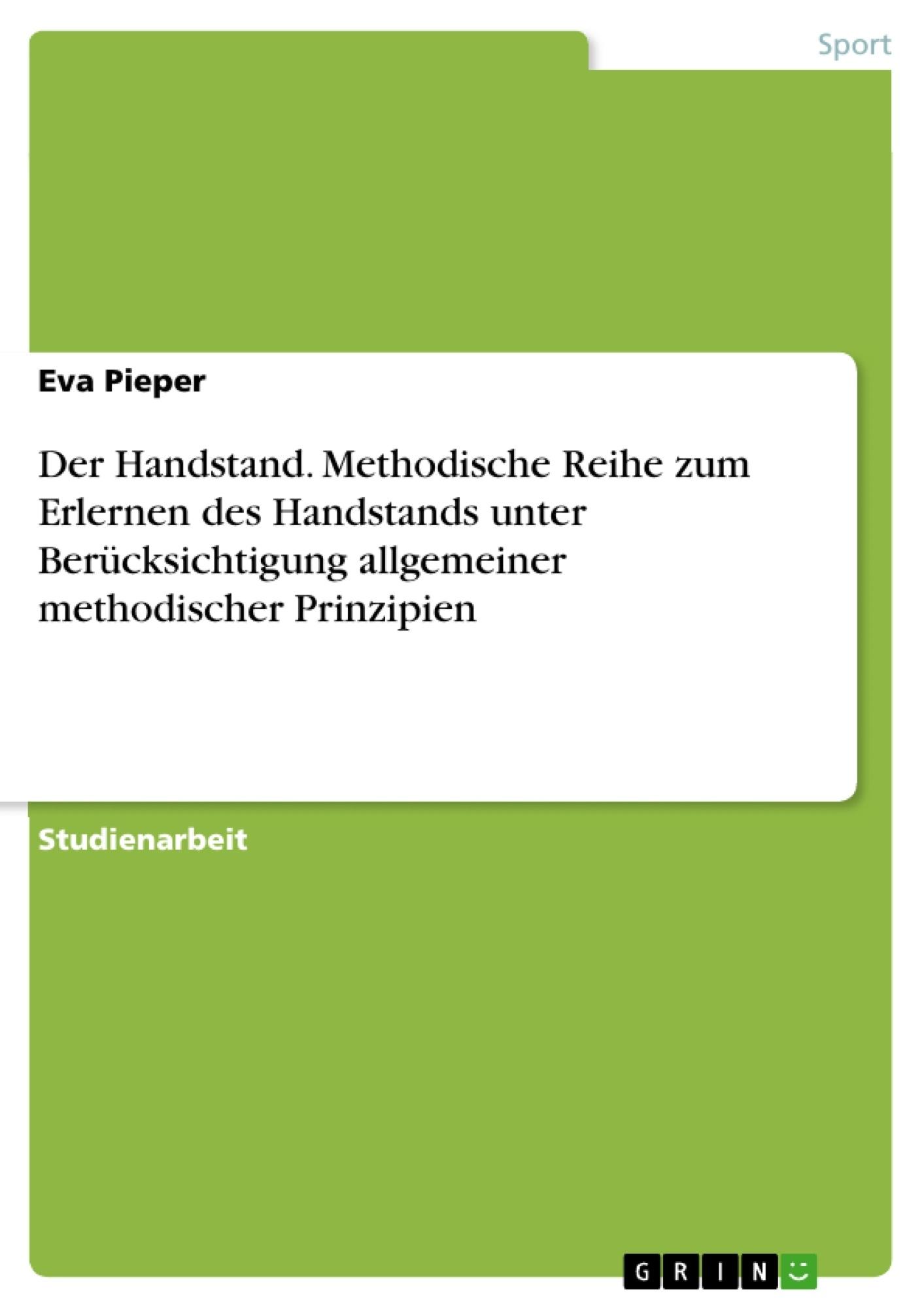 Titel: Der Handstand. Methodische Reihe zum Erlernen des Handstands unter Berücksichtigung allgemeiner methodischer Prinzipien
