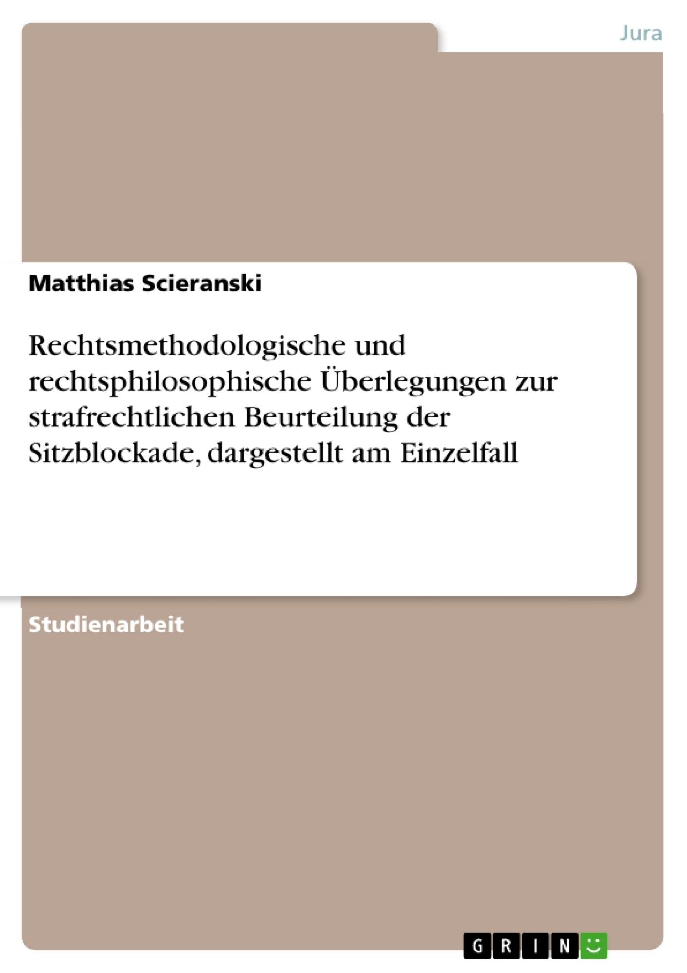 Titel: Rechtsmethodologische und rechtsphilosophische Überlegungen zur strafrechtlichen Beurteilung der Sitzblockade, dargestellt am Einzelfall