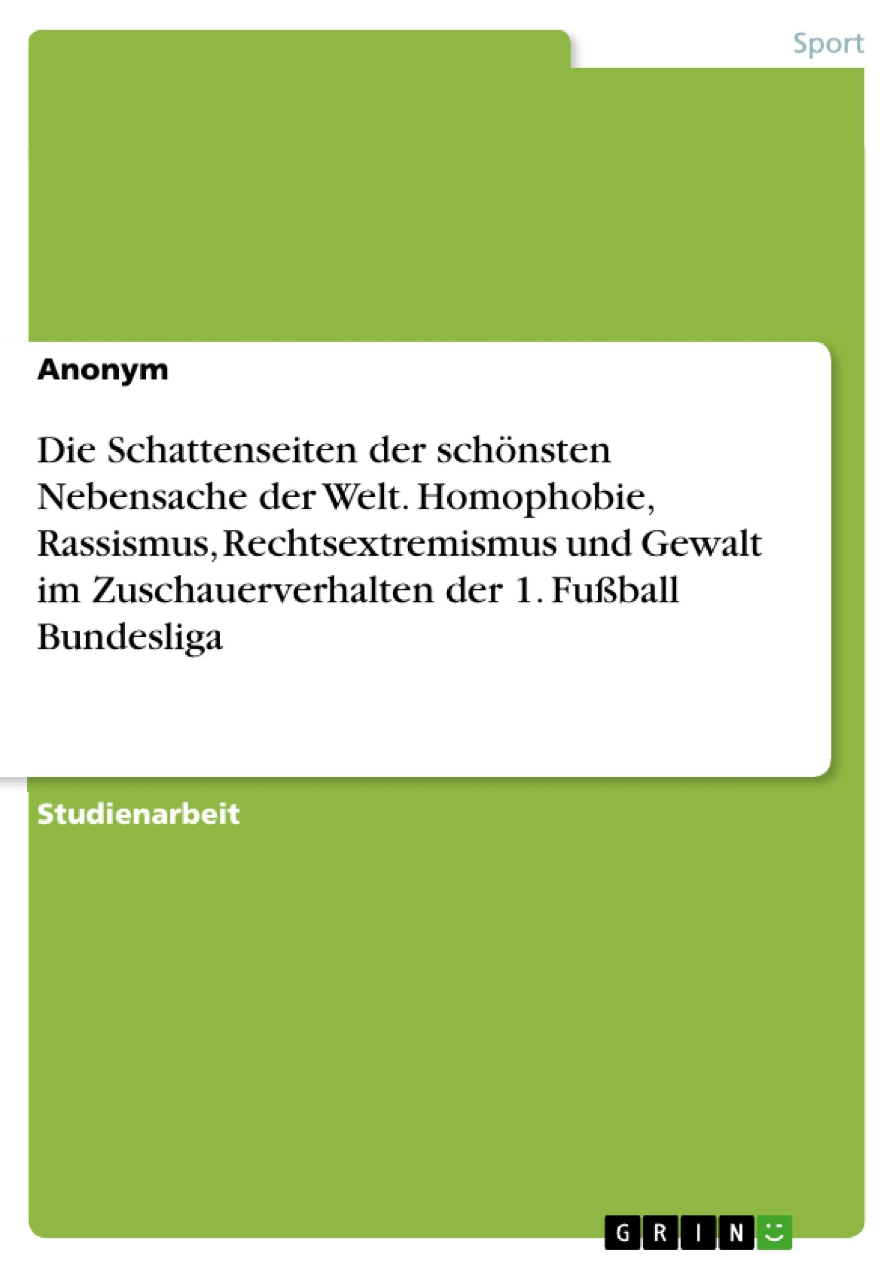 Titel: Die Schattenseiten der schönsten Nebensache der Welt. Homophobie, Rassismus, Rechtsextremismus und Gewalt im Zuschauerverhalten der 1. Fußball Bundesliga
