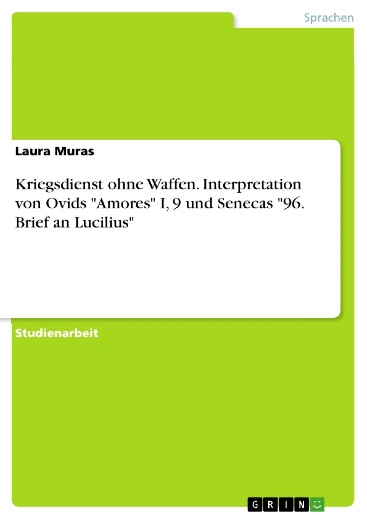 """Titel: Kriegsdienst ohne Waffen. Interpretation von Ovids """"Amores"""" I, 9 und Senecas """"96. Brief an Lucilius"""""""