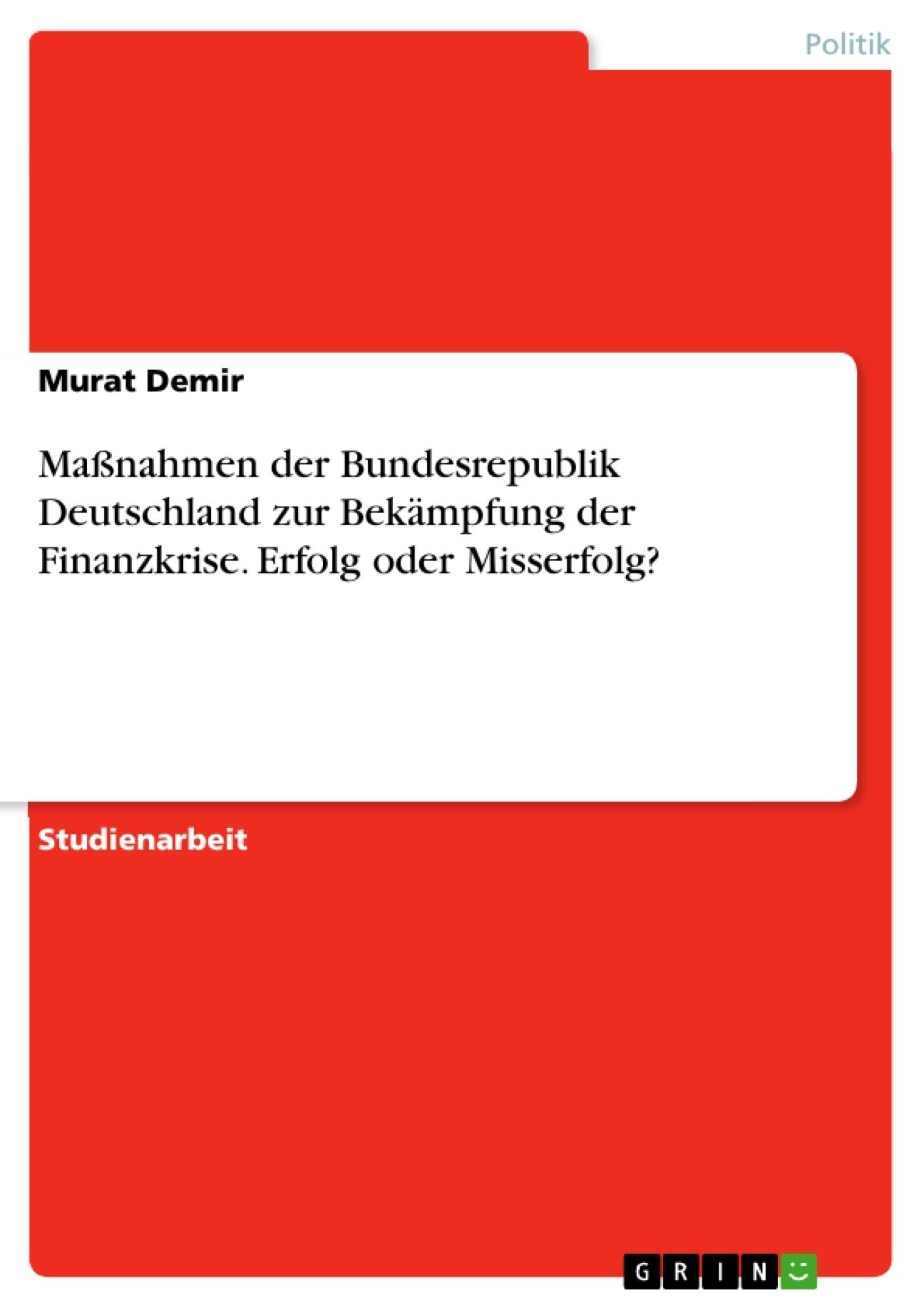 Titel: Maßnahmen der Bundesrepublik Deutschland zur Bekämpfung der Finanzkrise. Erfolg oder Misserfolg?