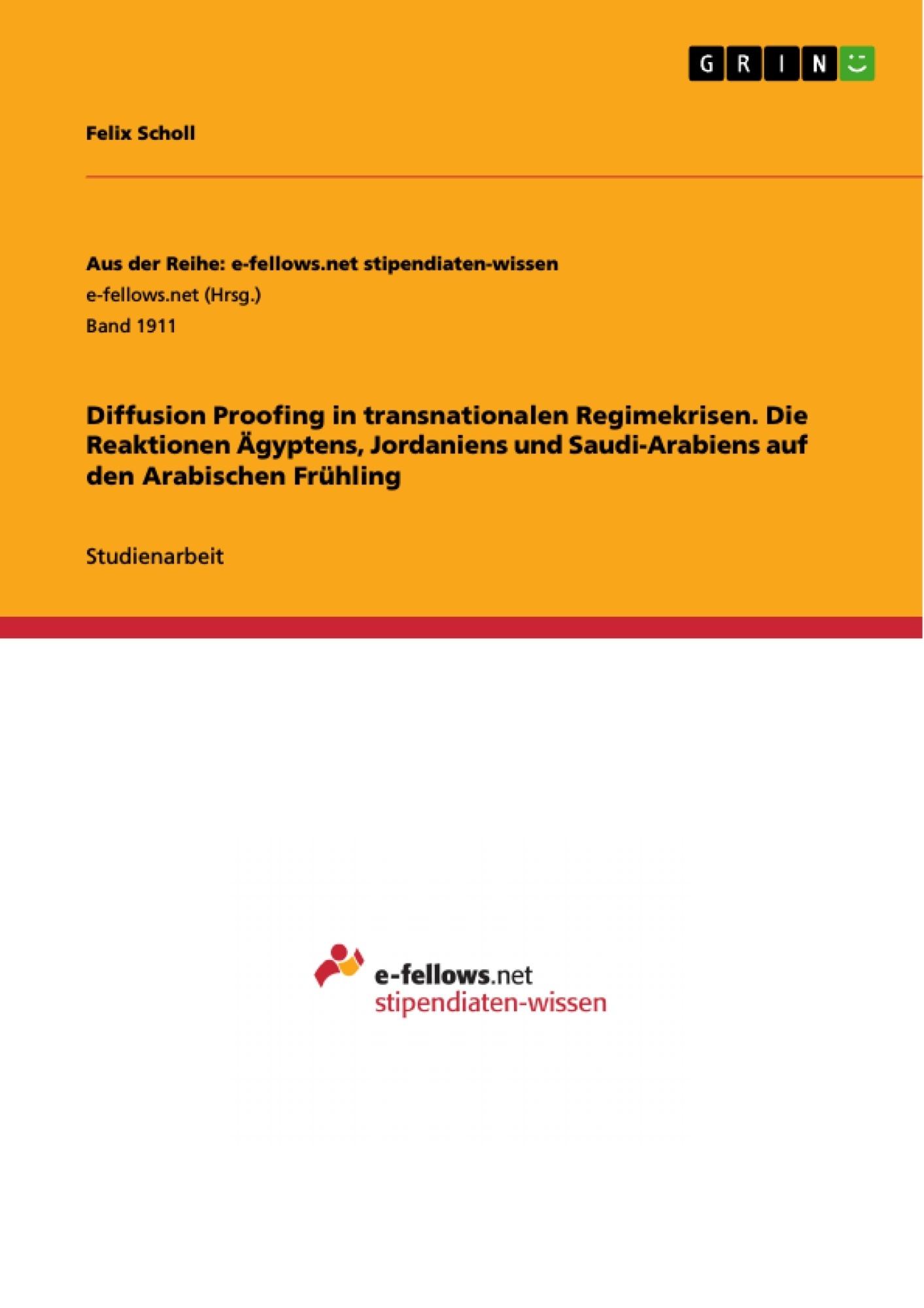 Titel: Diffusion Proofing in transnationalen Regimekrisen. Die Reaktionen Ägyptens, Jordaniens und Saudi-Arabiens auf den Arabischen Frühling