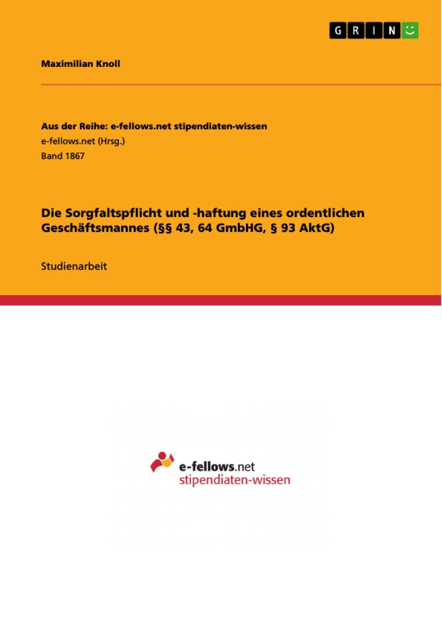 Titel: Die Sorgfaltspflicht und -haftung eines ordentlichen Geschäftsmannes (§§ 43, 64 GmbHG, § 93 AktG)