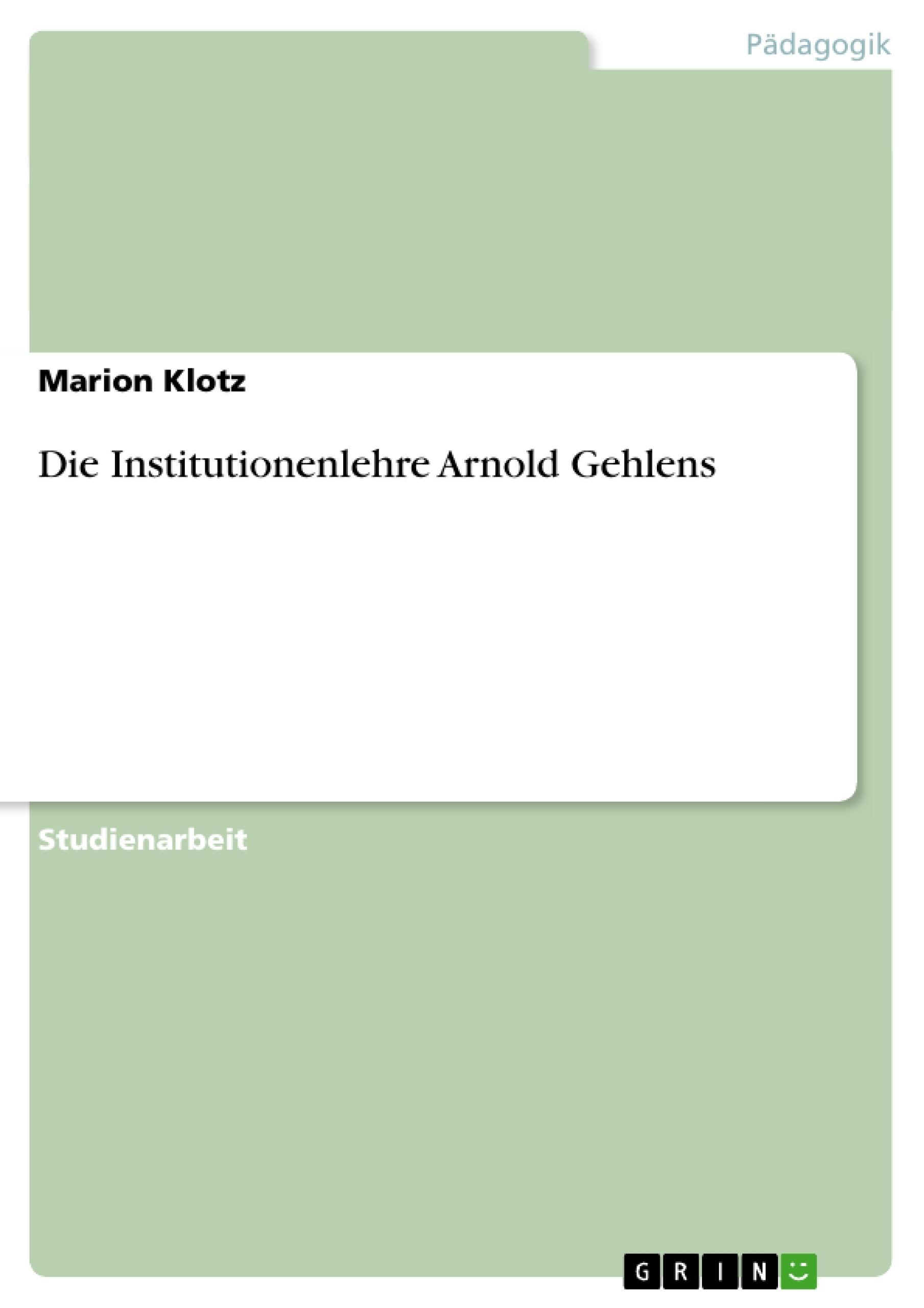 Titel: Die Institutionenlehre Arnold Gehlens
