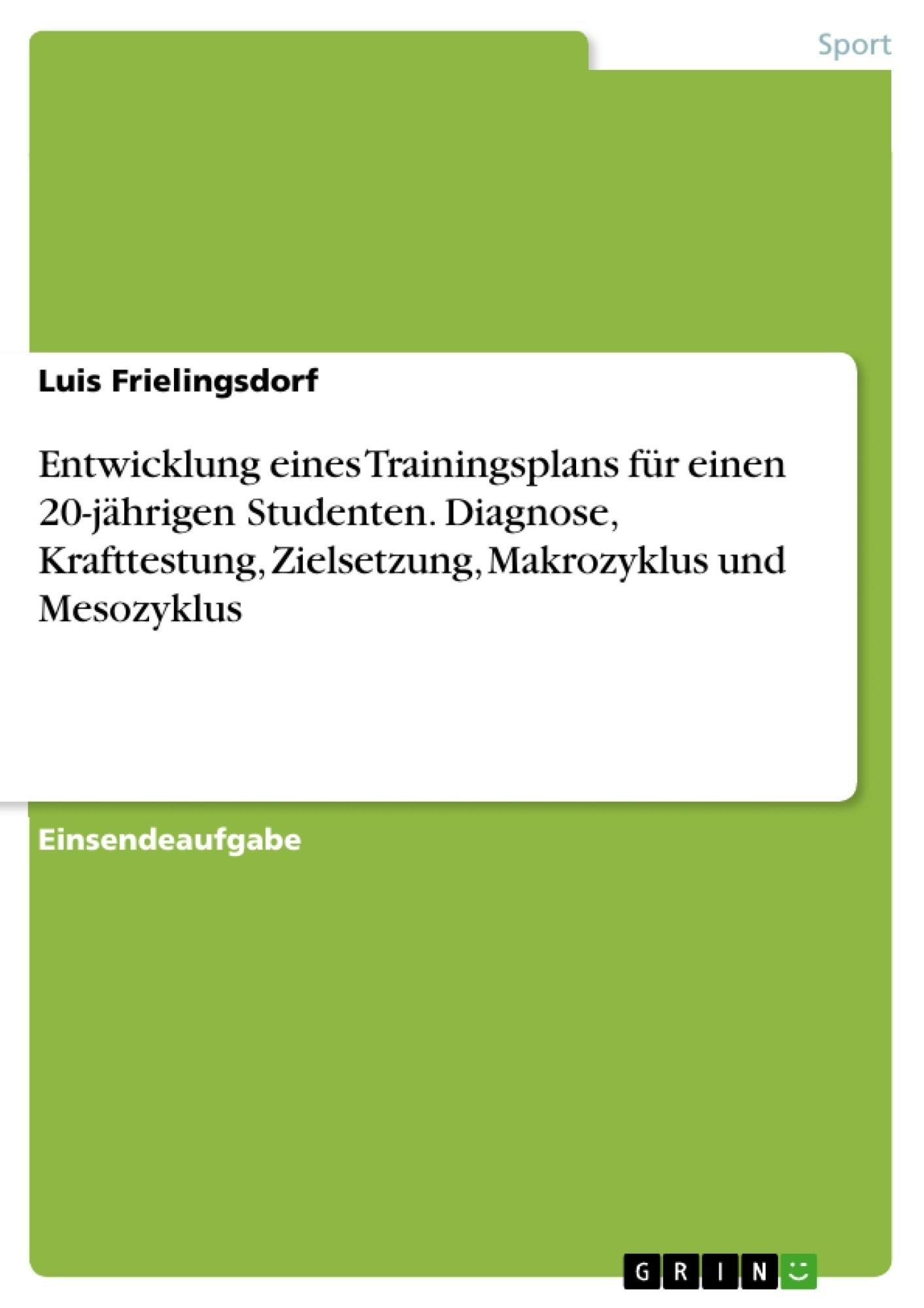 Titel: Entwicklung eines Trainingsplans für einen 20-jährigen Studenten. Diagnose, Krafttestung, Zielsetzung, Makrozyklus und Mesozyklus