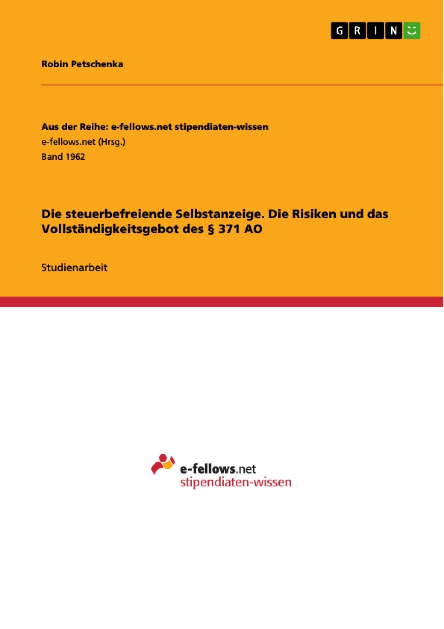 Titel: Die steuerbefreiende Selbstanzeige. Die Risiken und das Vollständigkeitsgebot des § 371 AO