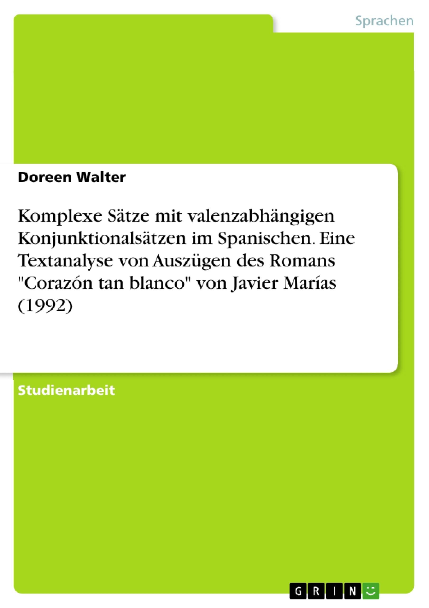 """Titel: Komplexe Sätze mit valenzabhängigen Konjunktionalsätzen im Spanischen.  Eine Textanalyse von Auszügen des Romans """"Corazón tan blanco"""" von Javier Marías (1992)"""