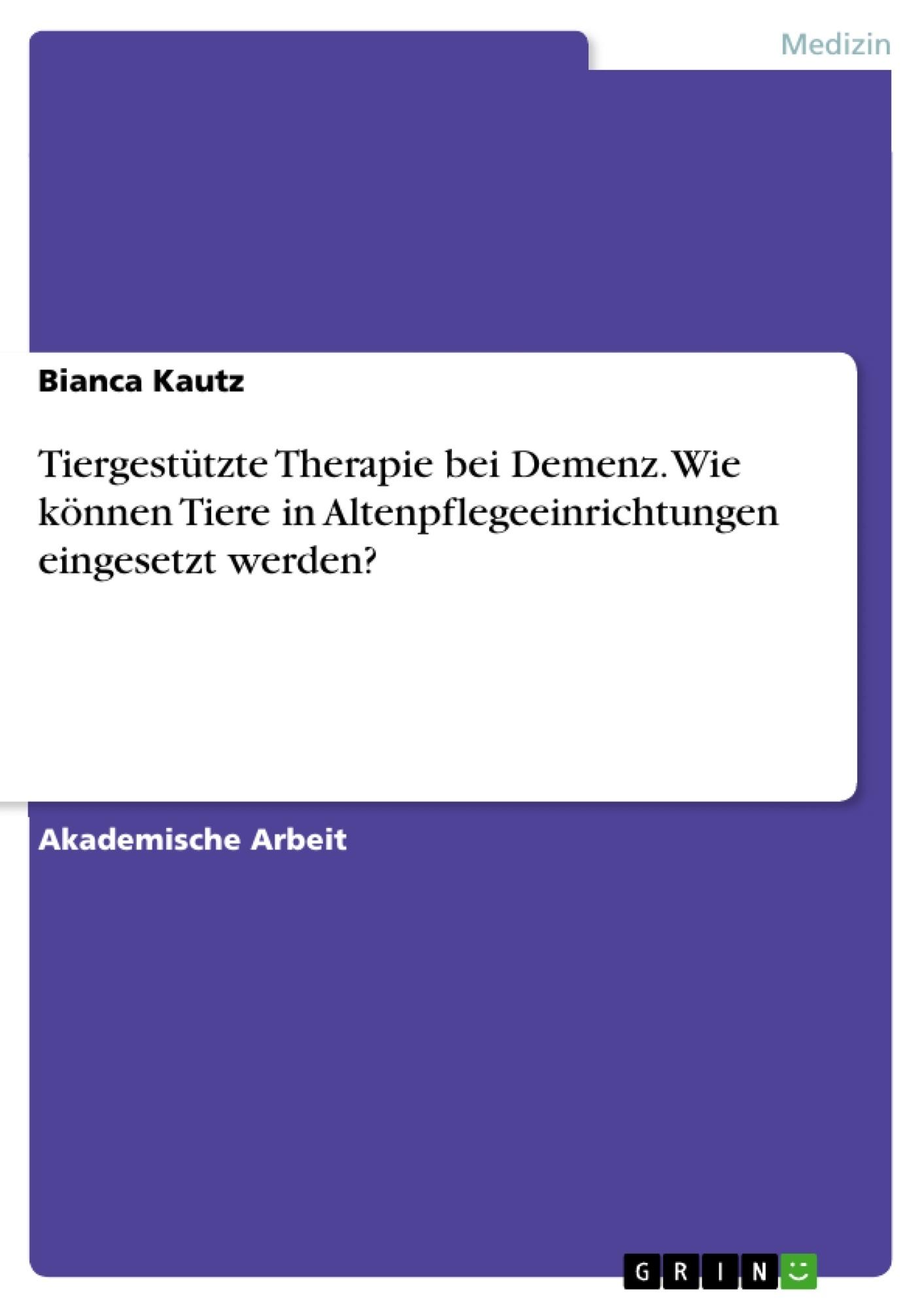 Titel: Tiergestützte Therapie bei Demenz. Wie können Tiere in Altenpflegeeinrichtungen eingesetzt werden?