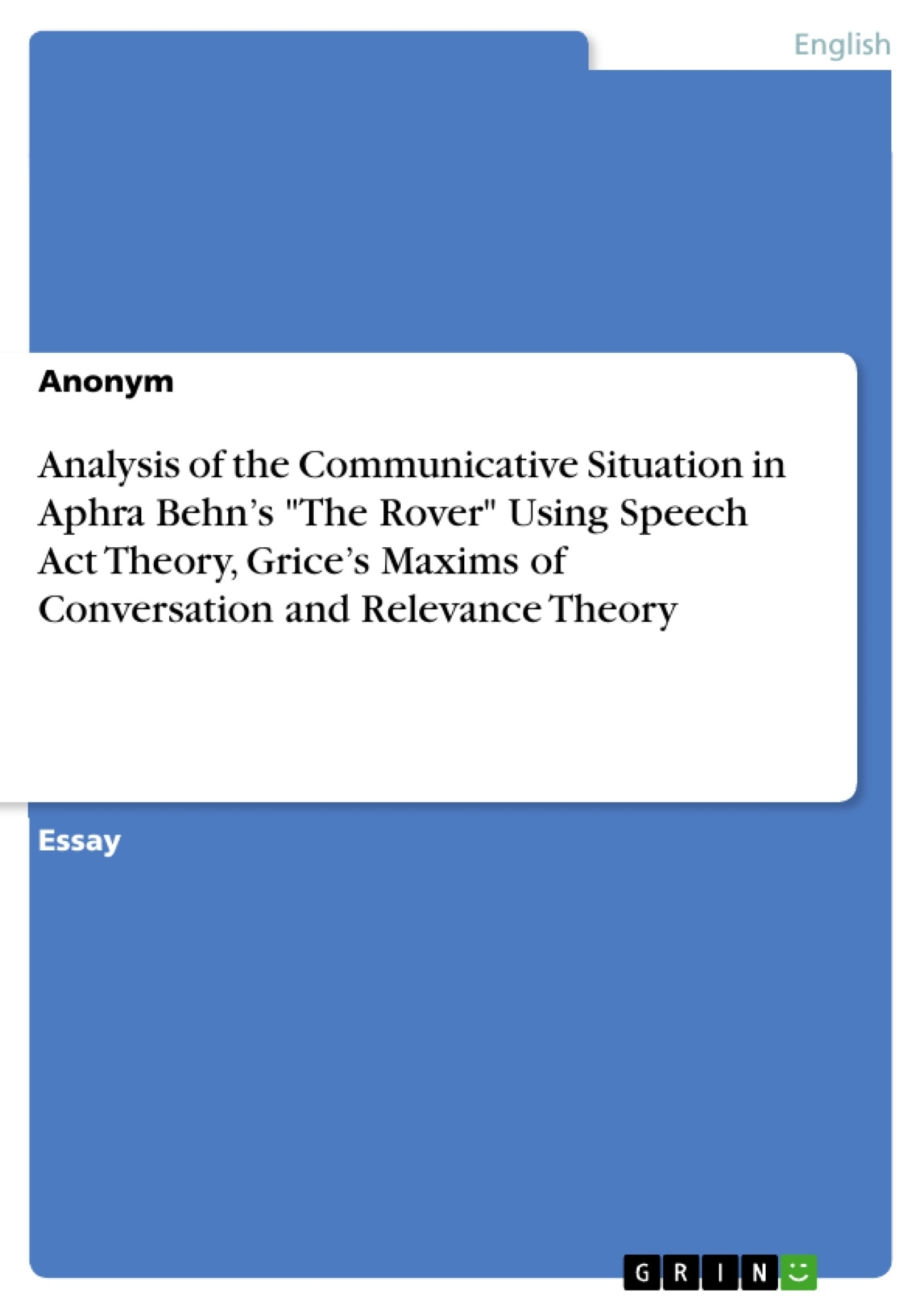 """Title: Analysis of the Communicative Situation in Aphra Behn's """"The Rover"""" Using Speech Act Theory, Grice's Maxims of Conversation and Relevance Theory"""