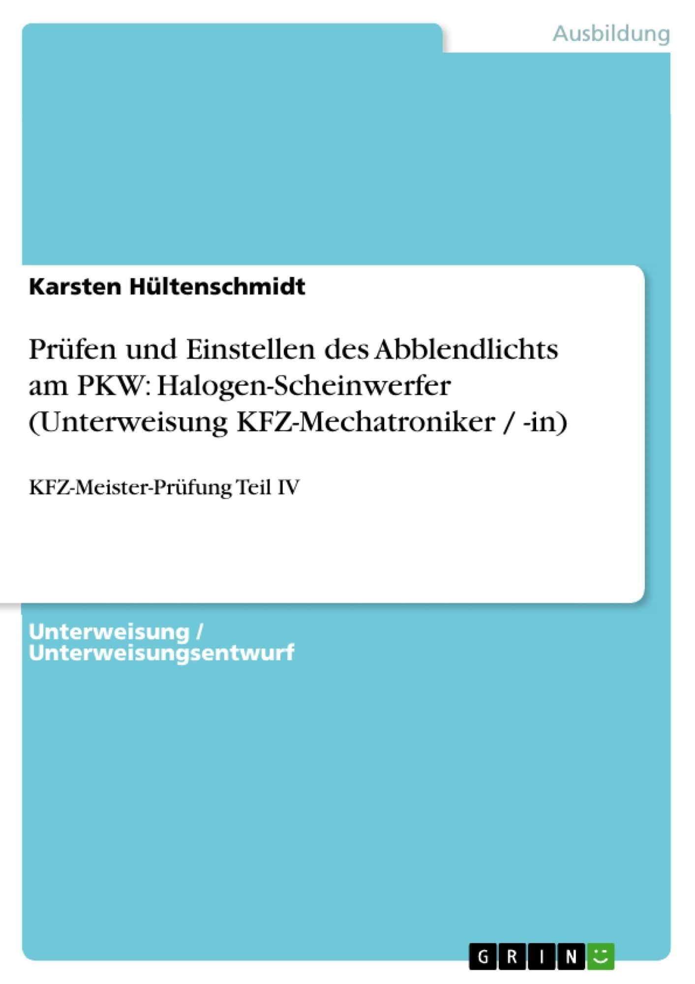 Titel: Prüfen und Einstellen des Abblendlichts am PKW: Halogen-Scheinwerfer (Unterweisung KFZ-Mechatroniker / -in)